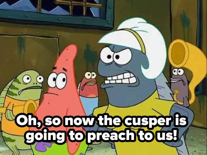 "SpongeBob fish meme captioned, ""Oh so now the cusper is going to preach to us!"""