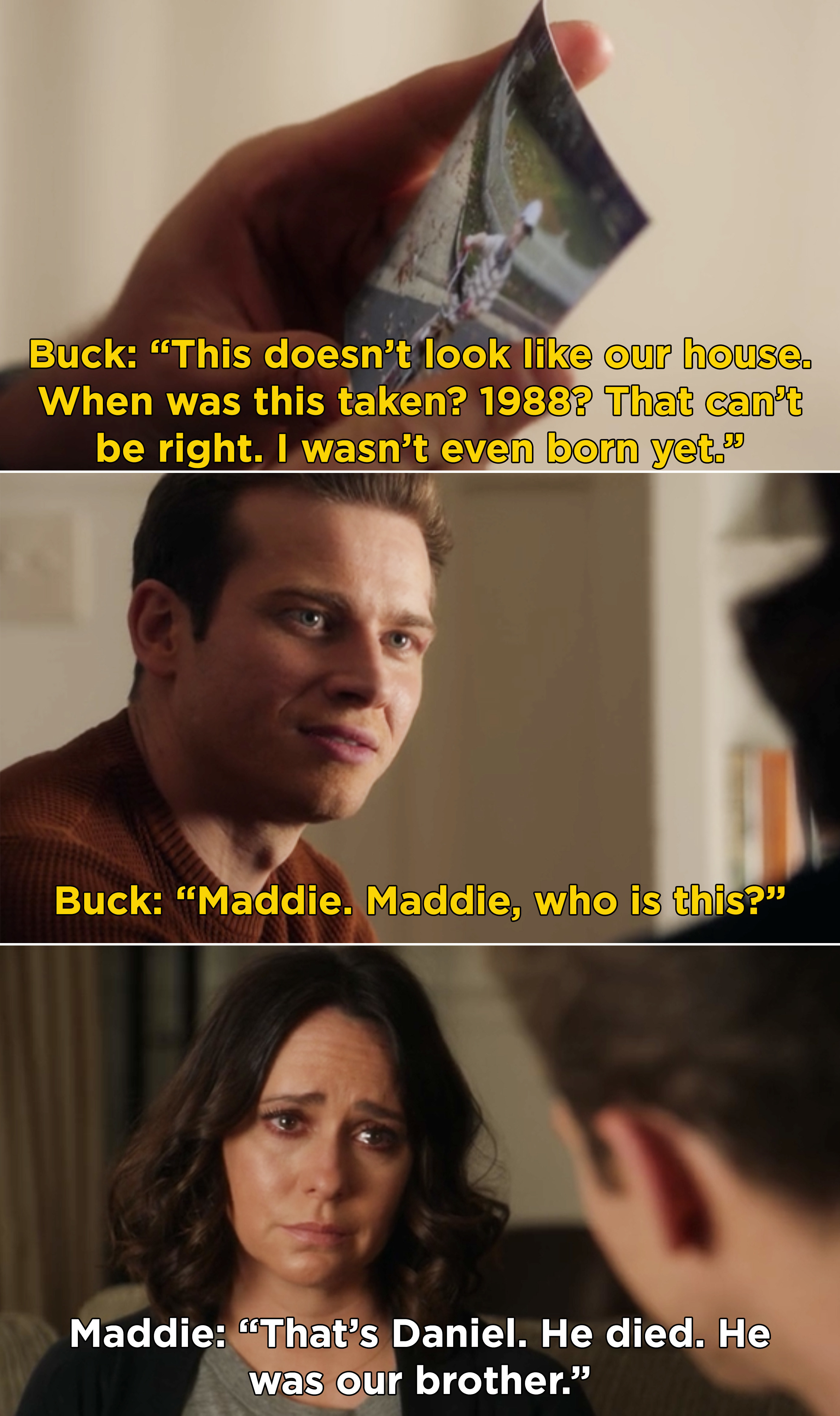 Buck finding a picture of a young boy, but it's not him. And Maddie confessing that it's Daniel, their brother who died