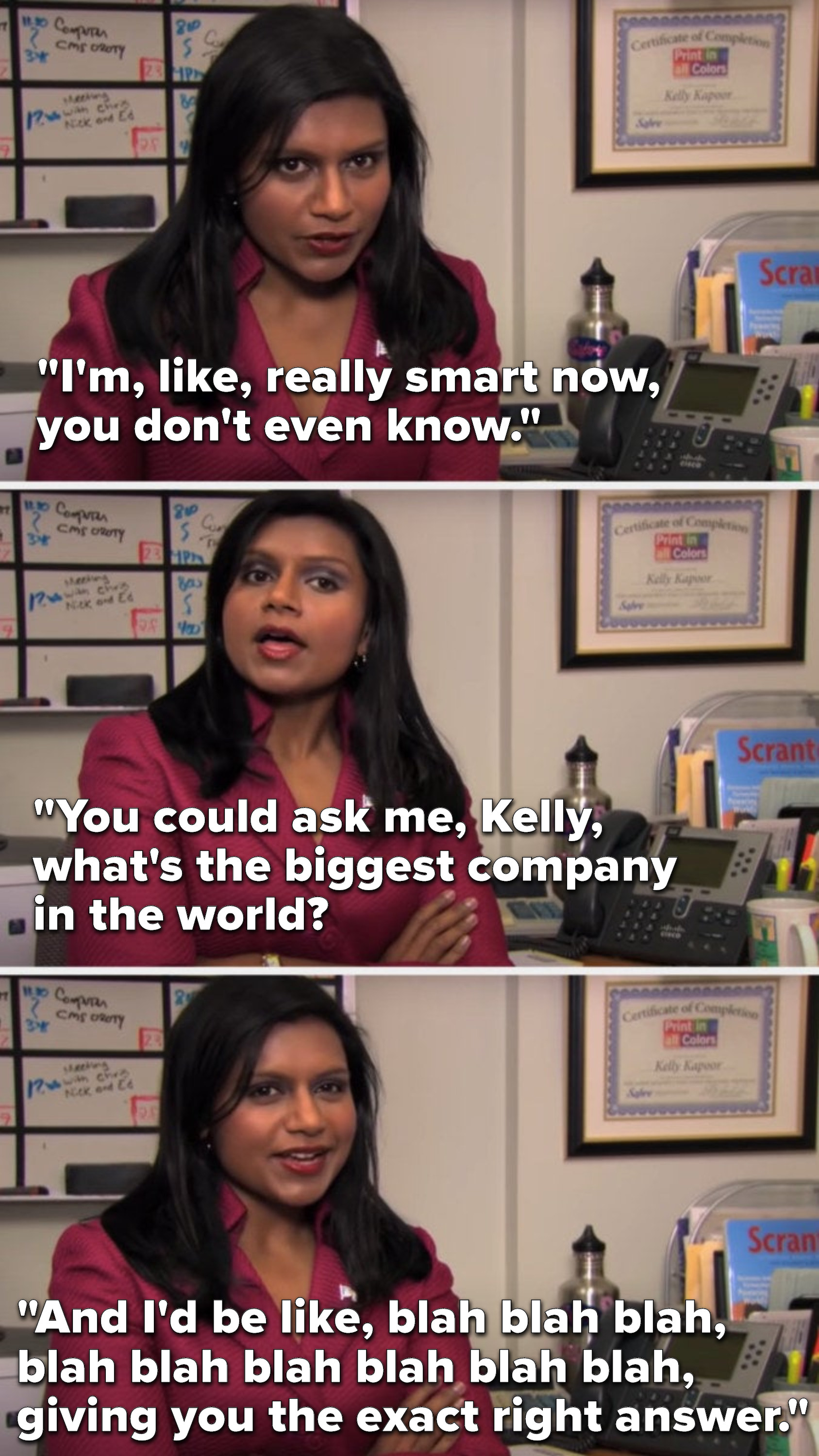 "Kelly from ""The Office"" says, ""I'm, like, really smart now, you don't even know, you could ask me, Kelly, what's the biggest company in the world, and I'd be like, blah blah blah, blah blah blah blah blah blah, giving you the exact right answer"""