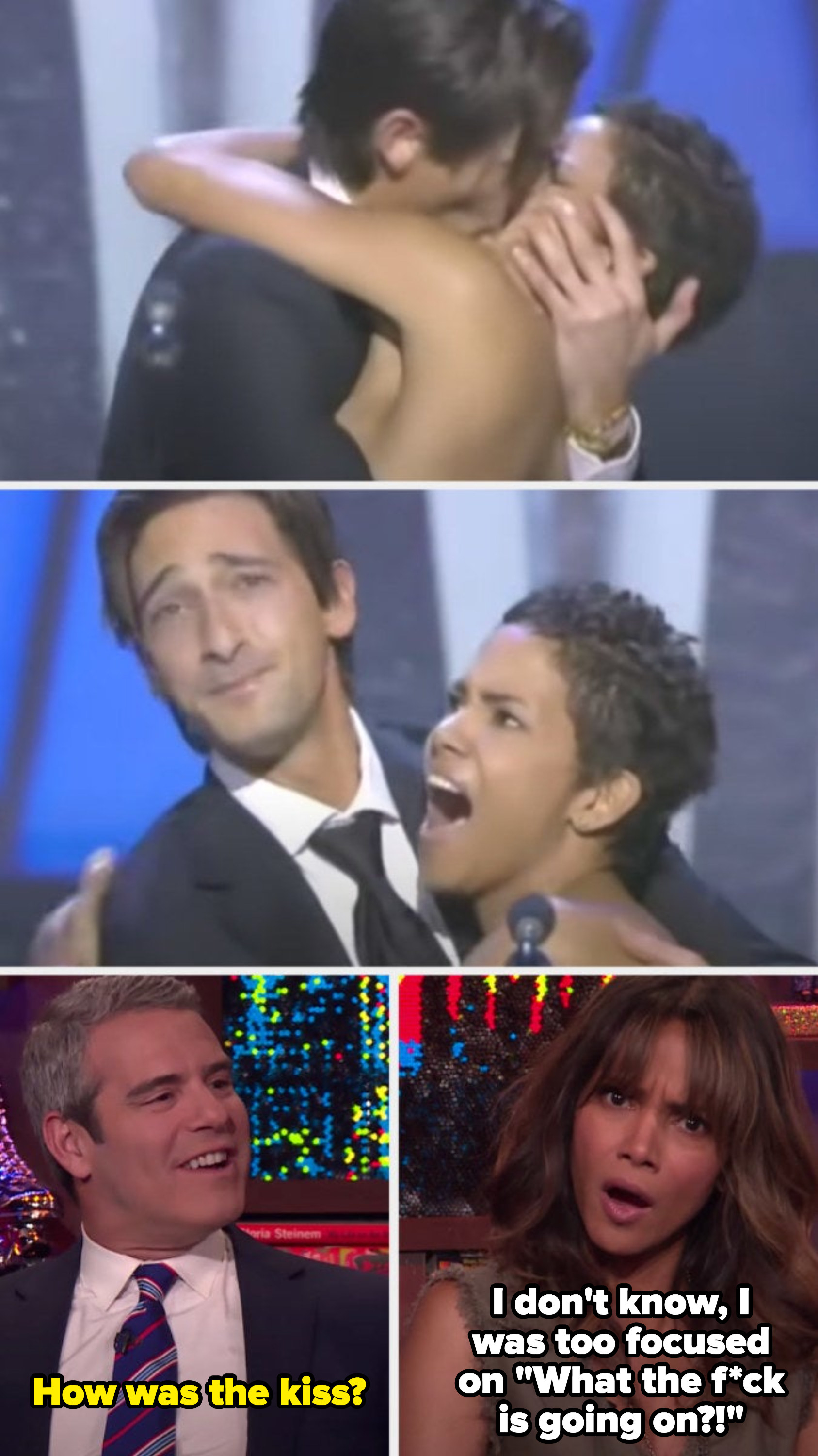 """Andy Cohen asking Halle Berry how the kiss was, and she responded by saying, """"I don't know, I was too focused on 'What the f*ck is going on?!'"""""""