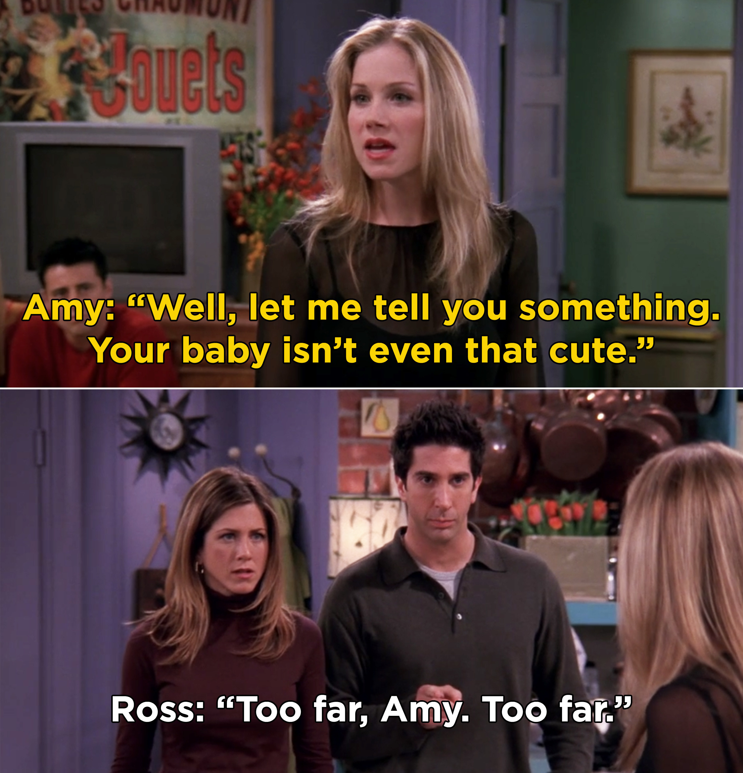 "Amy telling Ross and Rachel, ""Well, let me tell you something. Your baby isn't even that cute"""