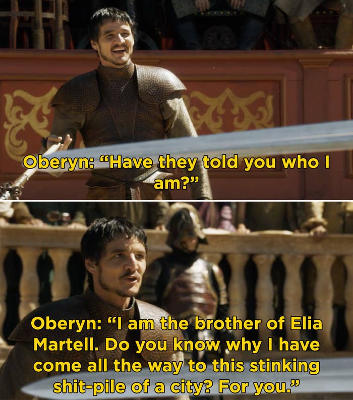 "Oberyn saying, ""Have they told you who I am? I am the brother of Elia Martell. Do you know why I have come all the way to this stinking shit-pile of a city? For you"""