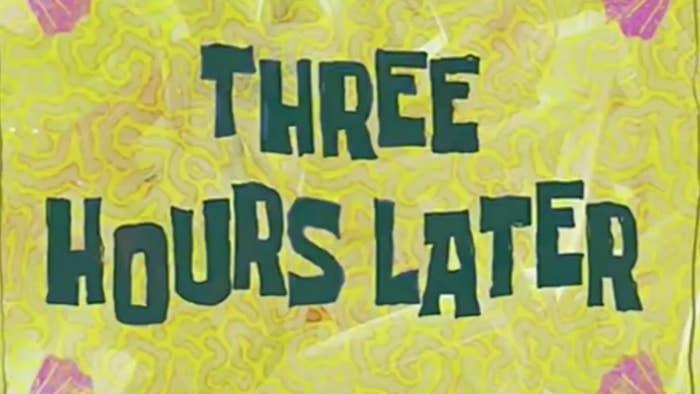 """SpongeBob"" narrator: ""Three hours later"""