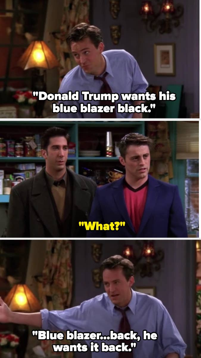 "Chandler says ""Donald Trump wants his blue blazer black"" and Ross says ""what?"" so Chandler tries again and says he meant ""back"" not "" black"""