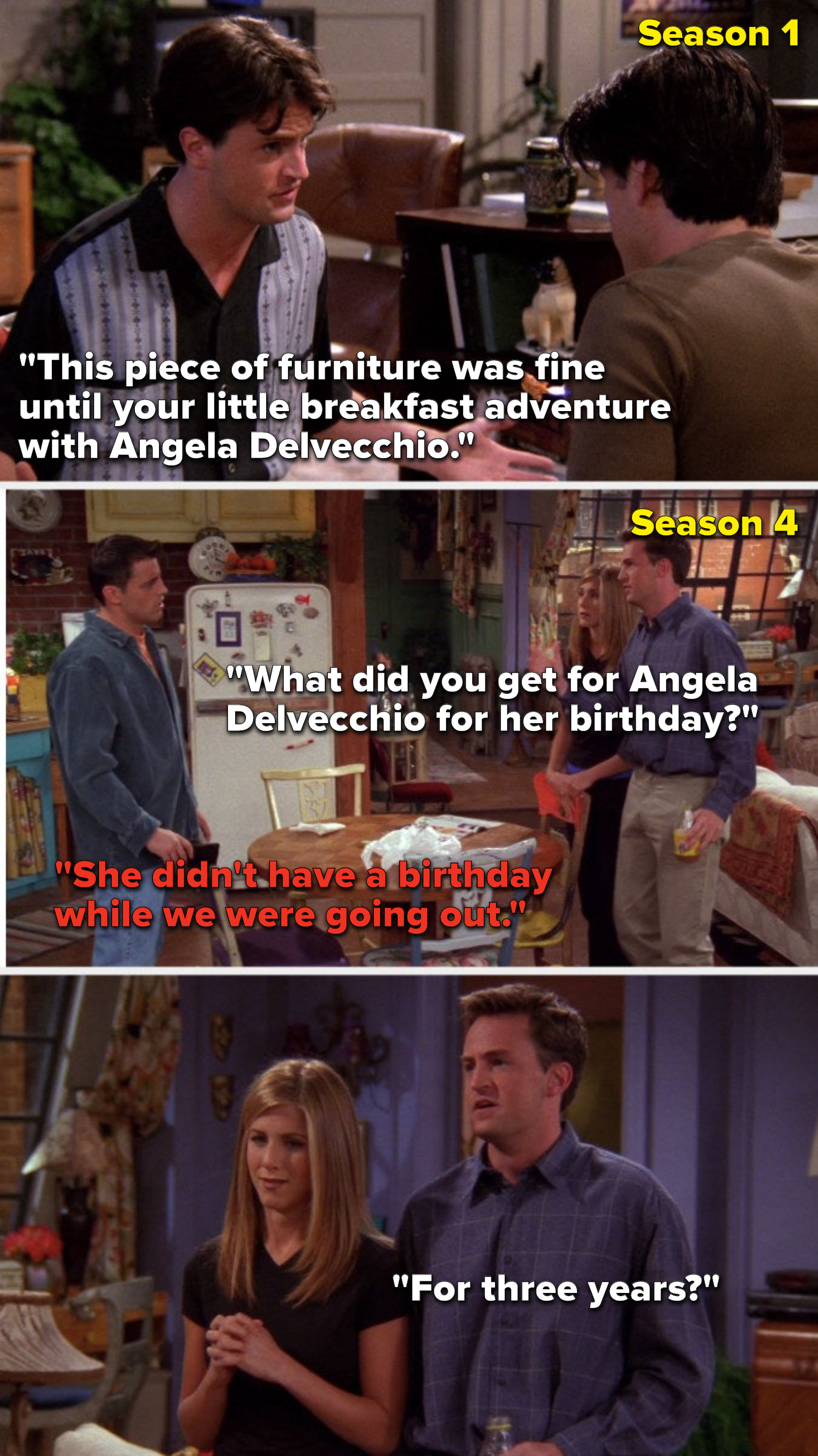 """Chandler says, """"It was fine until your breakfast adventure with Angela Delvecchio,"""" then in Season 4 Chandler says, """"What did you get for Angela Delvecchio"""" Joey says, """"She didn't have a birthday while we were going out,"""" and Chandler asks, """"For 3 years"""""""