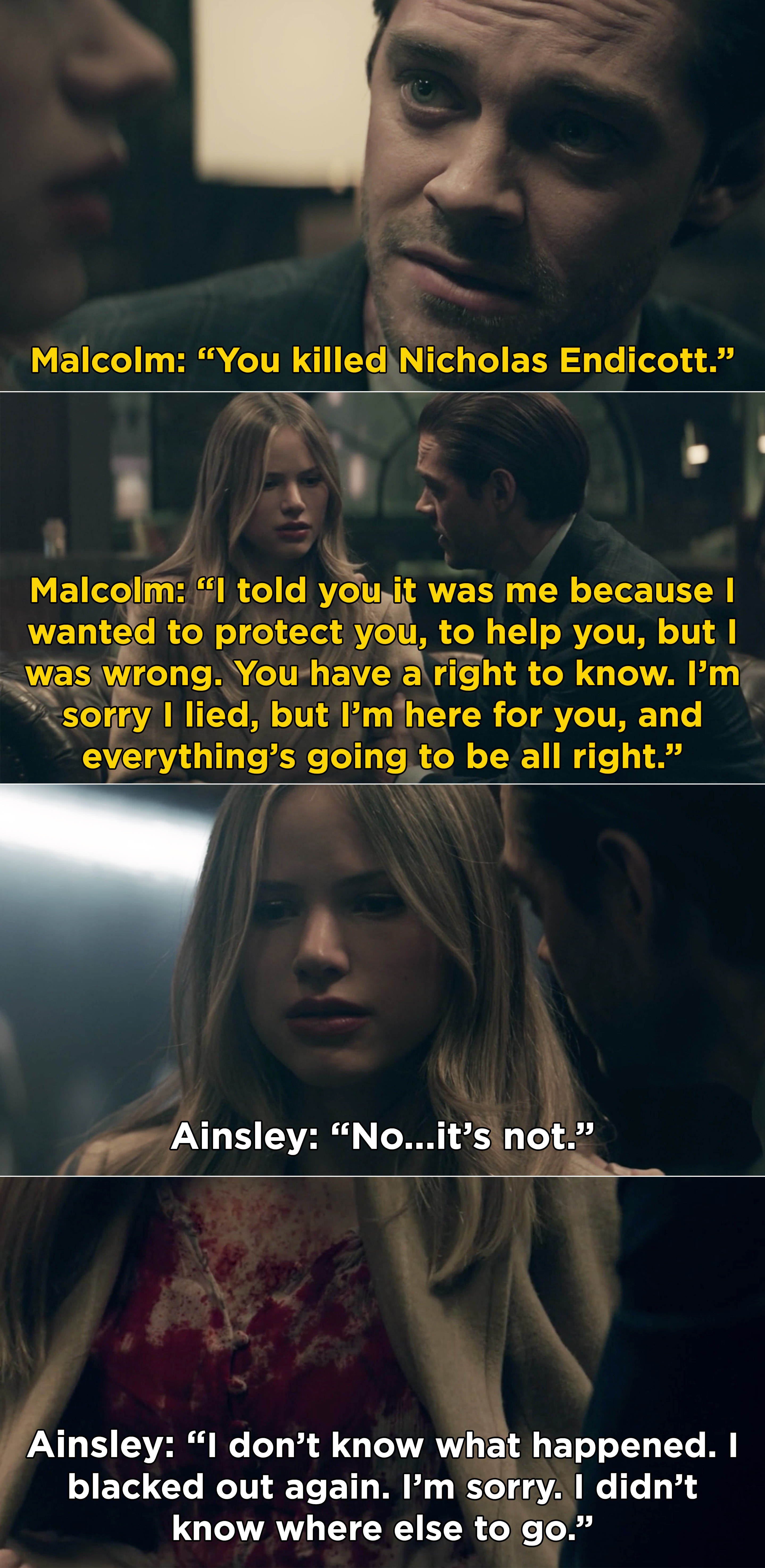 Malcolm saying that he wanted to protect Ainsley that's why he lied about Nicholas. Then, Ainsley opening her coat and revealing blood all over her white shirt