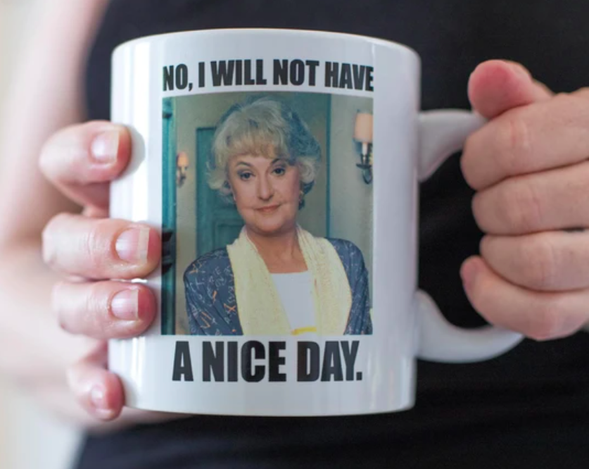A person holding The Golden Girls Dorothy I Will Not Have A Nice Day mug