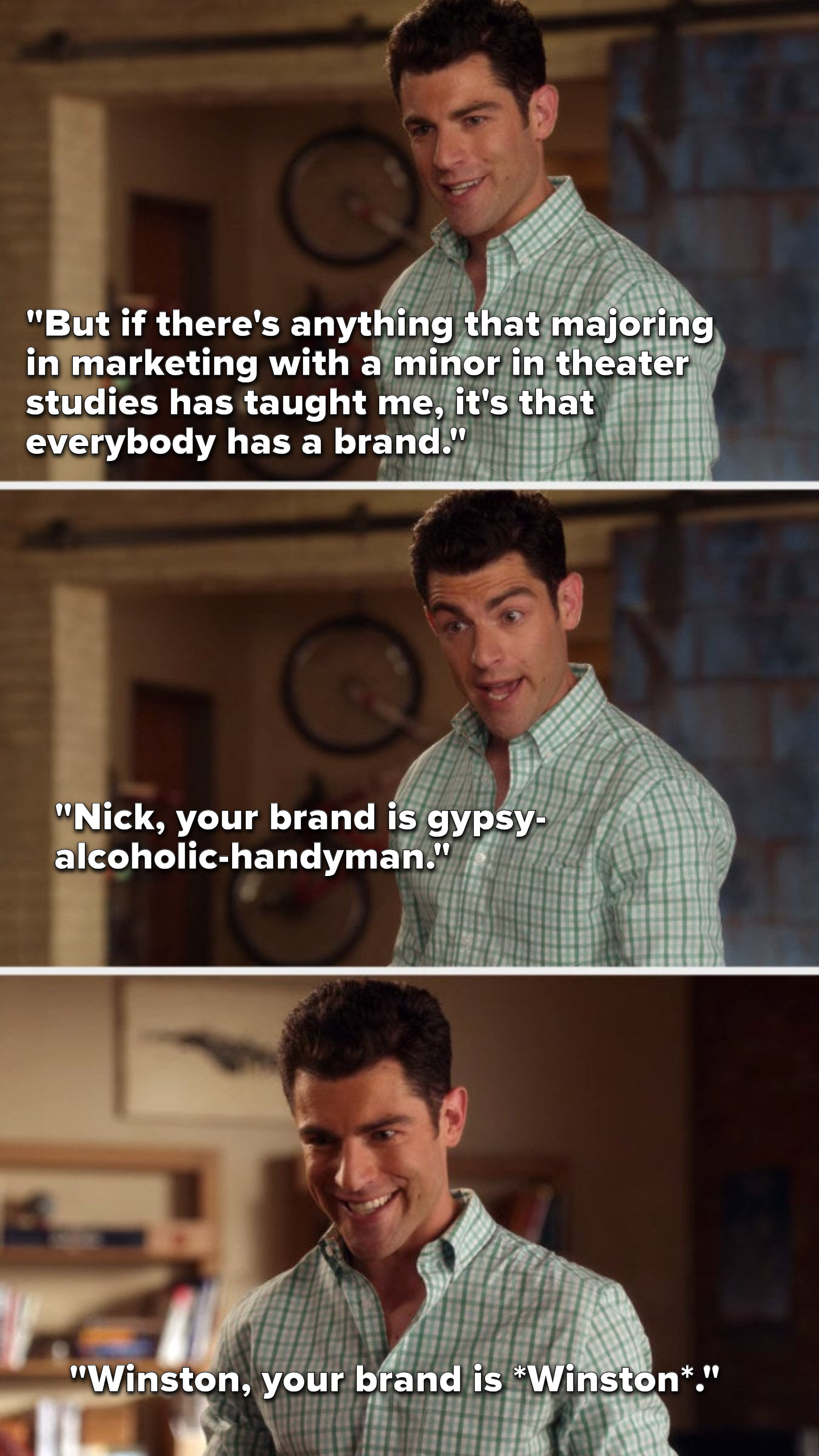 """Schmidt says, """"But if there's anything that majoring in marketing with a minor in theater studies has taught me, it's that everybody has a brand, Nick, your brand is gypsy-alcoholic-handyman, Winston, your brand is *Winston*"""""""