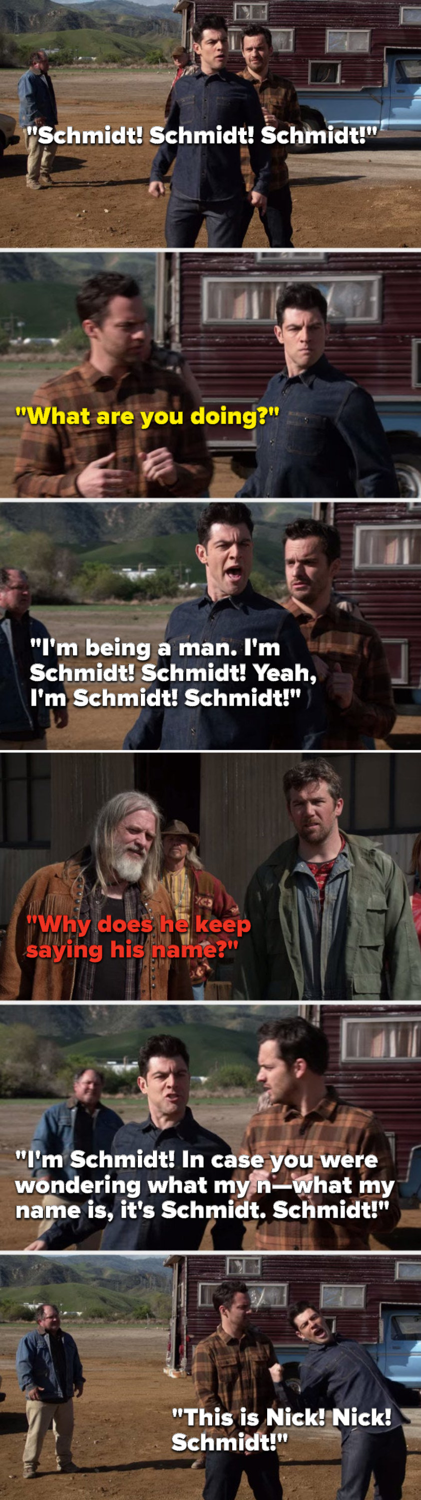 """Schmidt says, """"Schmidt, Schmidt, Schmidt,"""" Nick says, """"What are you doing,"""" Schmidt says, """"I'm being a man, I'm Schmidt, Schmidt, Yeah, I'm Schmidt, in case you were wondering what my name is, it's Schmidt, Schmidt, this is Nick, Nick, Schmidt"""""""