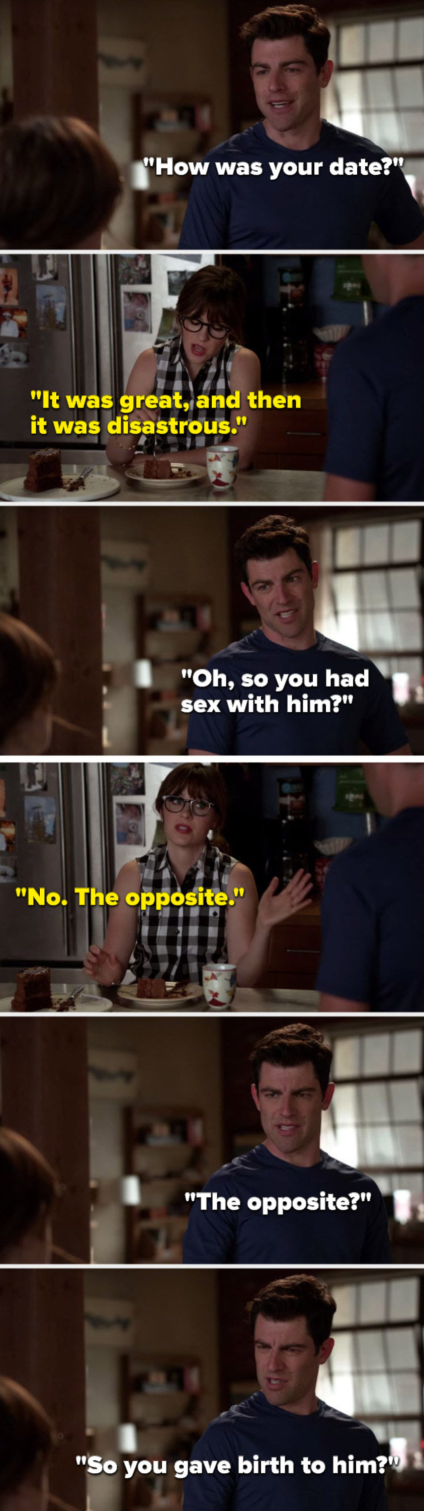 """Schmidt says, """"How was your date,"""" Jess says, """"It was great, and then it was disastrous,"""" Schmidt says, """"Oh, so you had sex with him,"""" Jess says, """"No, the opposite,"""" and Schmidt asks, """"The opposite, so you gave birth to him"""""""