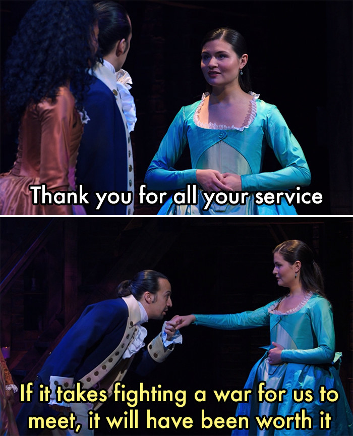 """Eliza Schuyler telling Hamilton """"Thank you for all your service"""" and Hamilton responding """"If it takes fighting a war for us to meet, it will have been worth it"""" from the musical """"Hamilton"""""""