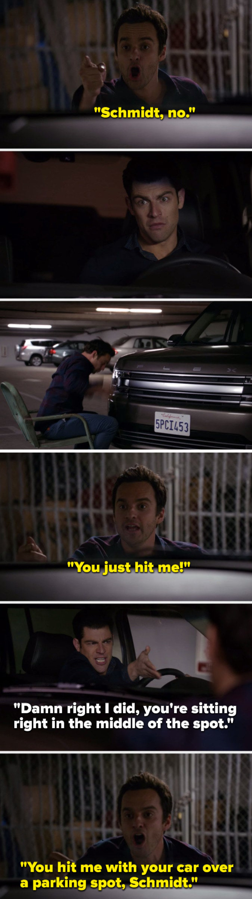 """Nick says, """"Schmidt, no,"""" Schmidt hits Nick and Nick says, """"You just hit me,"""" Schmidt says, """"Damn right I did, you're sitting right in the middle of the spot,"""" and Nick says, """"You hit me with your car over a parking spot, Schmidt"""""""