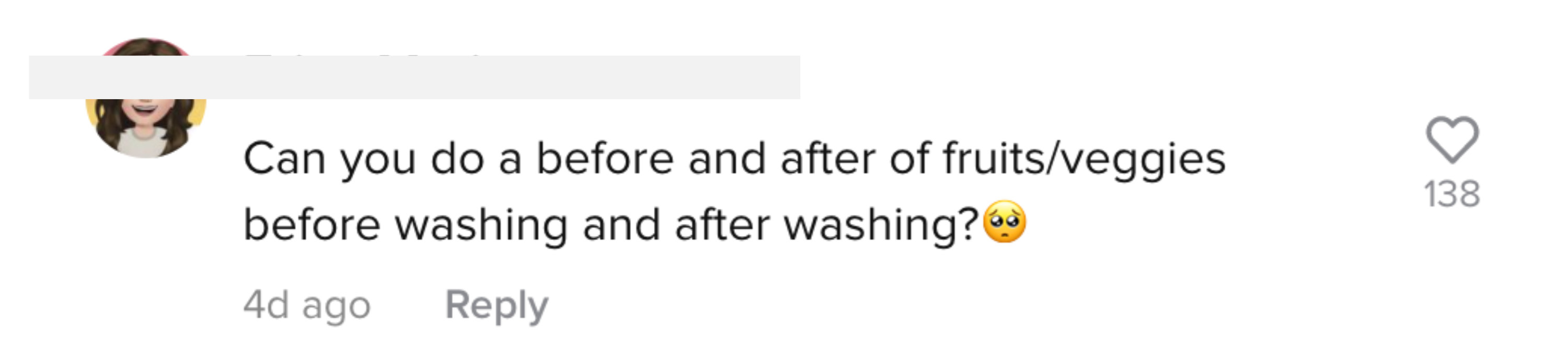 "One user asked, ""Can you do a before and after of fruits/veggies before washing and after washing?"""