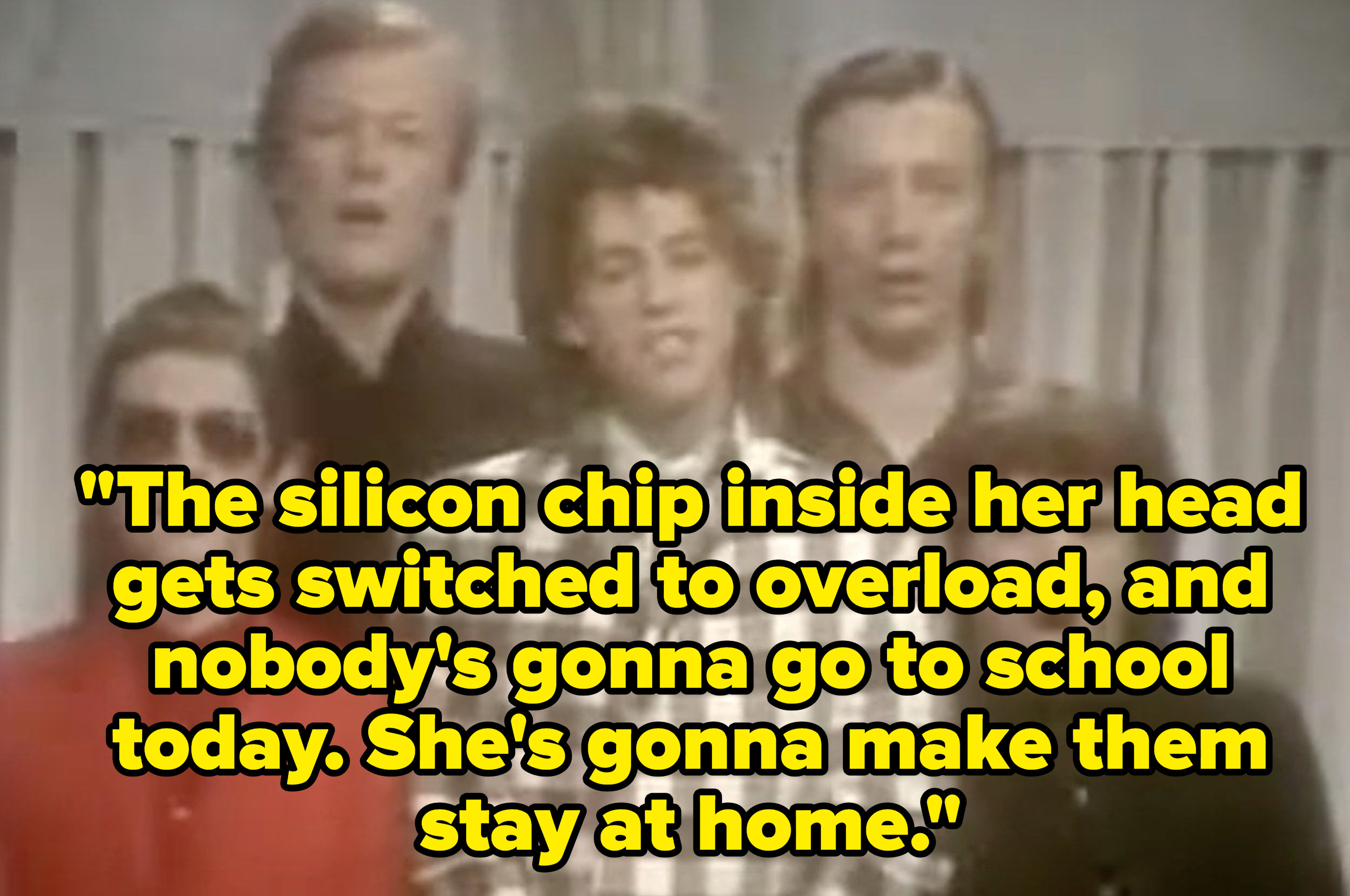 "The lyrics: ""The silicon chip inside her head gets switched into overload, and nobody's gonna go to school today. She's gonna make them stay at home."""