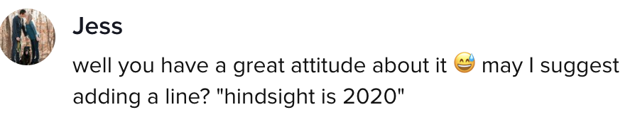 """comment says """"well you have a great attitude about it. may I suggest adding a line? 'hindsight is 2020'"""""""