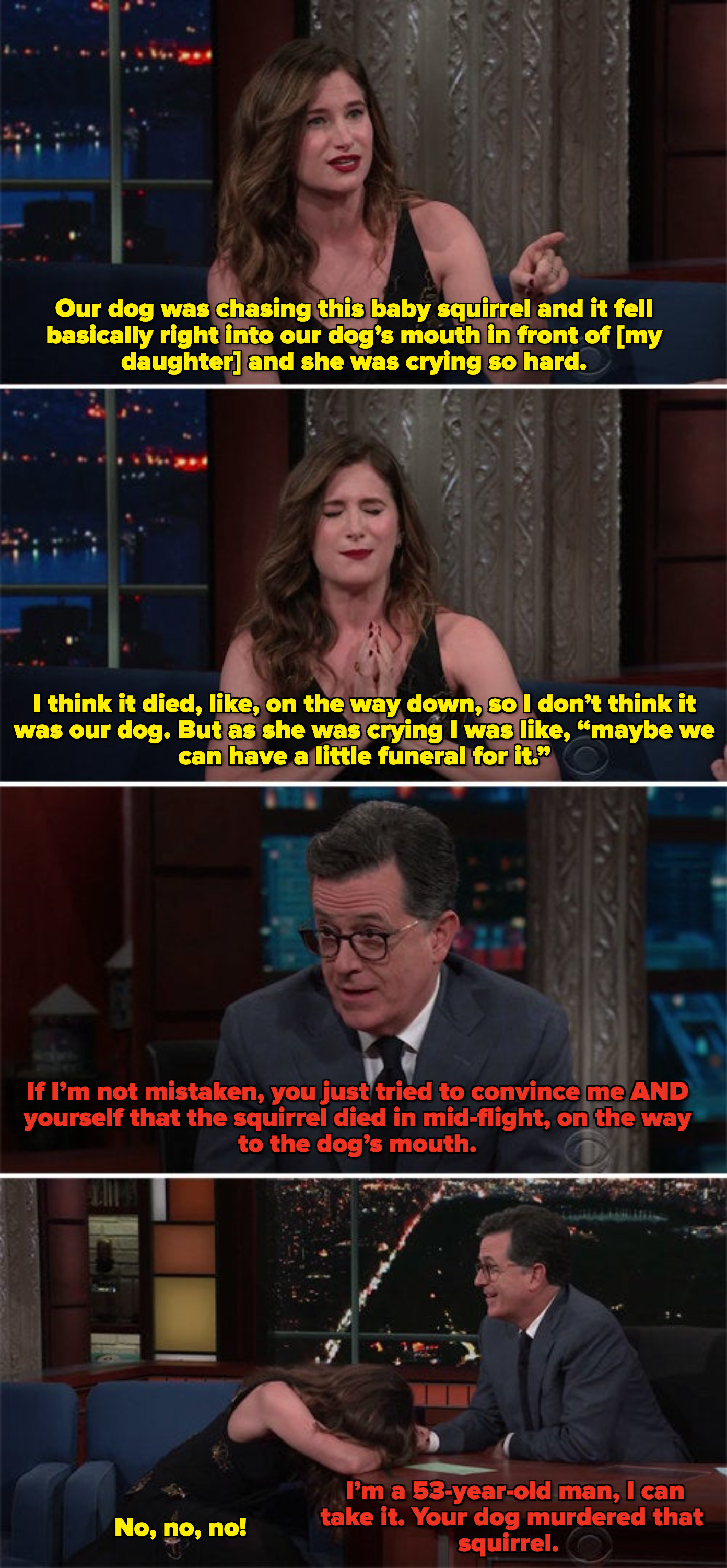 Kathryn telling Colbert that a bird fell in her dog's mouth in front of her daughter and died mid-air, and Colbert telling her that she's trying to convince both of them when her dog actually killed the bird