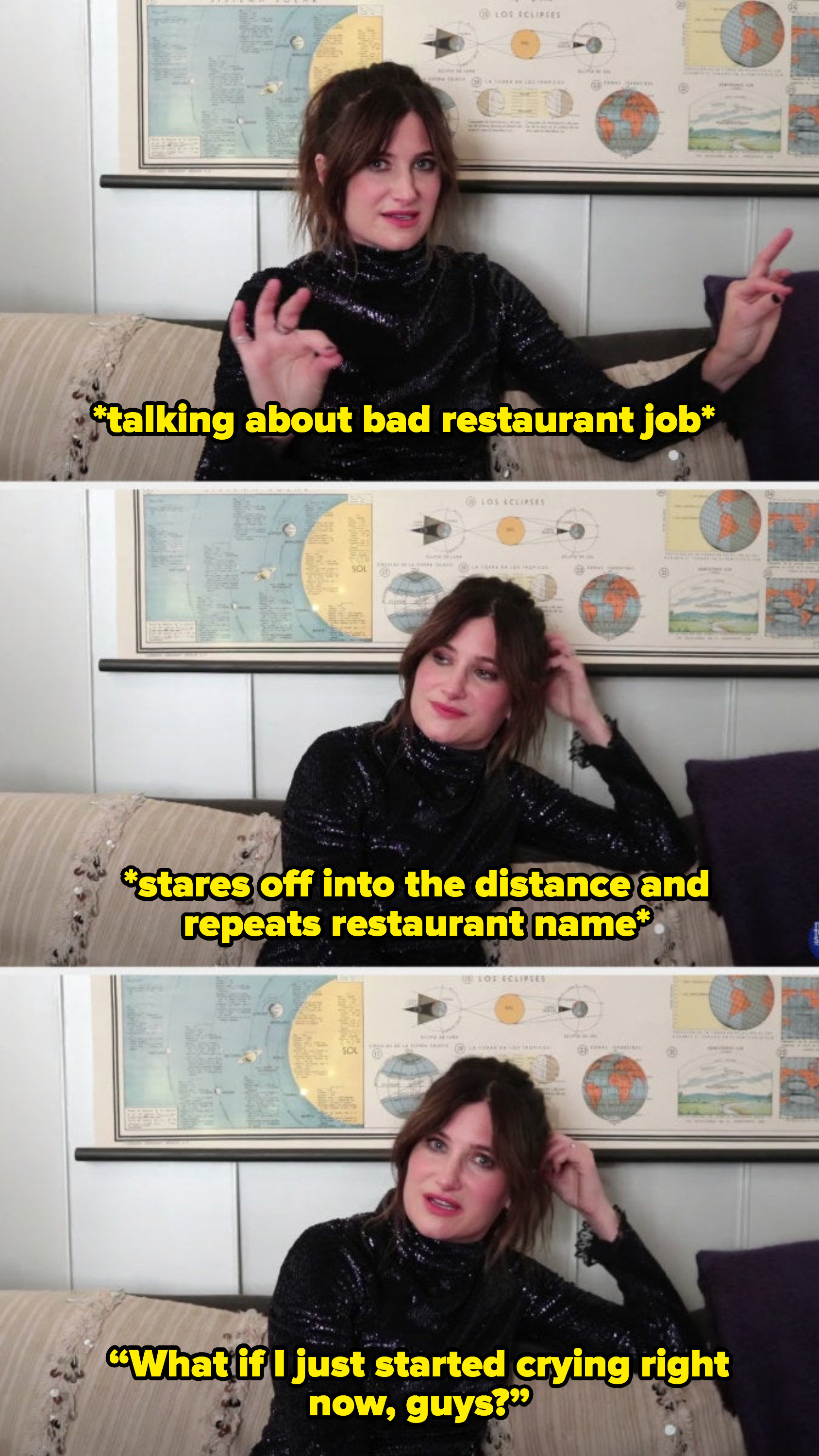 "Kathryn talking about a bad restaurant job, staring off into the distance, and saying, ""what if I just started crying right now, guys?"""