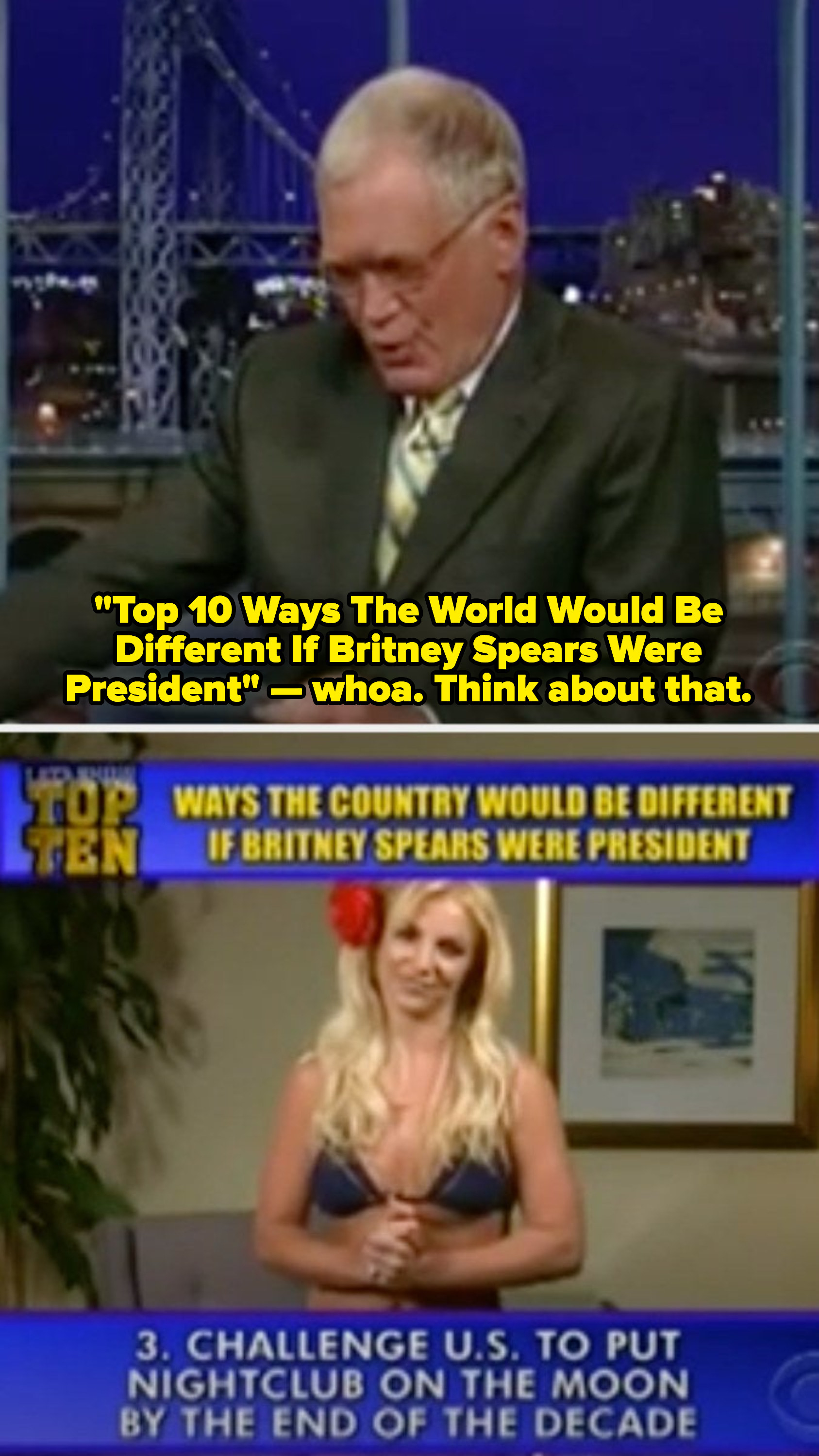 """Letterman mocking Spears if she were president of the US, making her read insulting Top 10 one-liners, like: """"Challenge US to put nightclub on the moon by the end of the decade"""""""