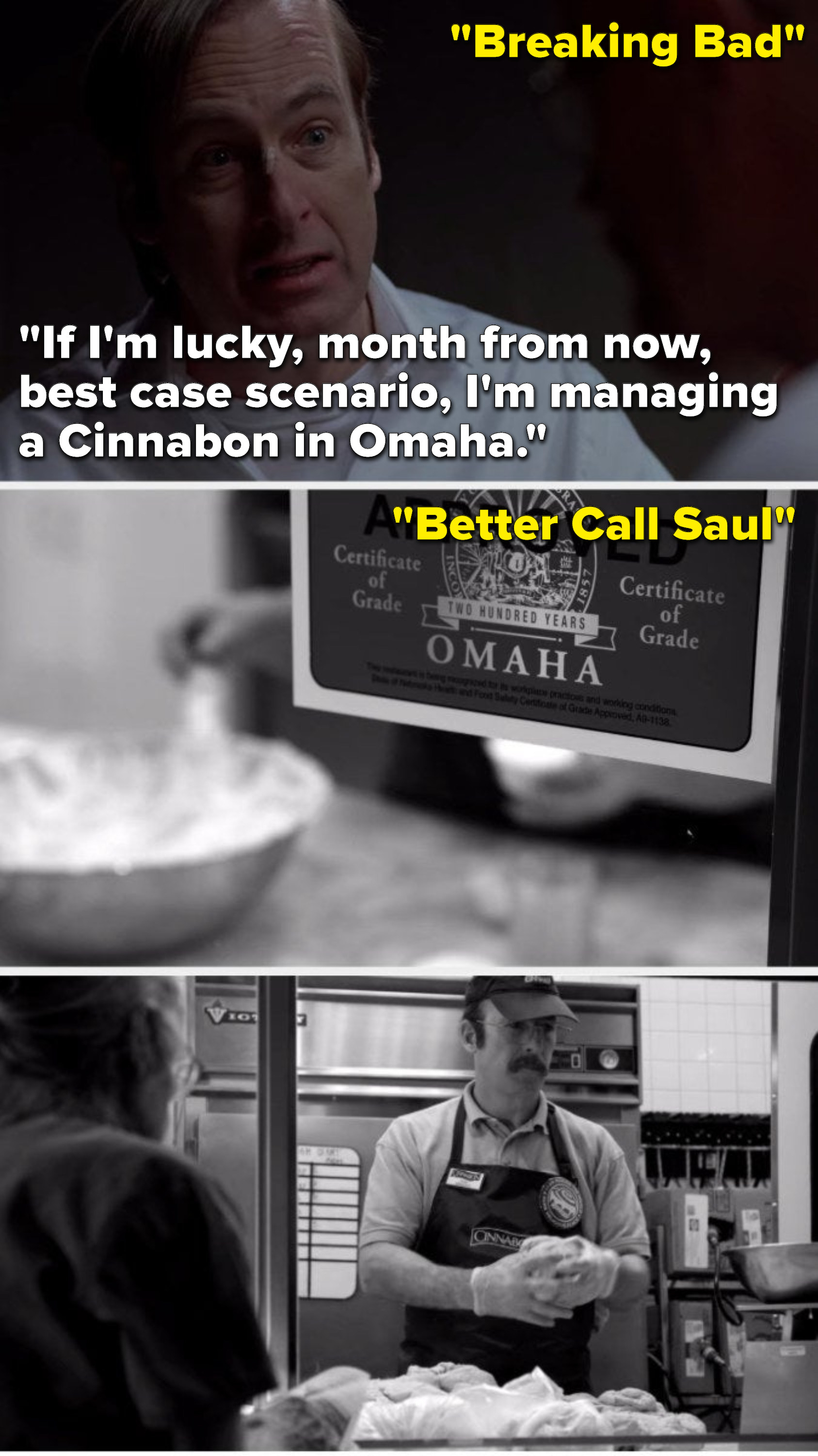 """On Breaking Bad, Sauls says, """"If I'm lucky, month from now, best case scenario, I'm managing a Cinnabon in Omaha,"""" and in """"Better Call Saul"""", he's working at a Cinnabon in Omaha"""