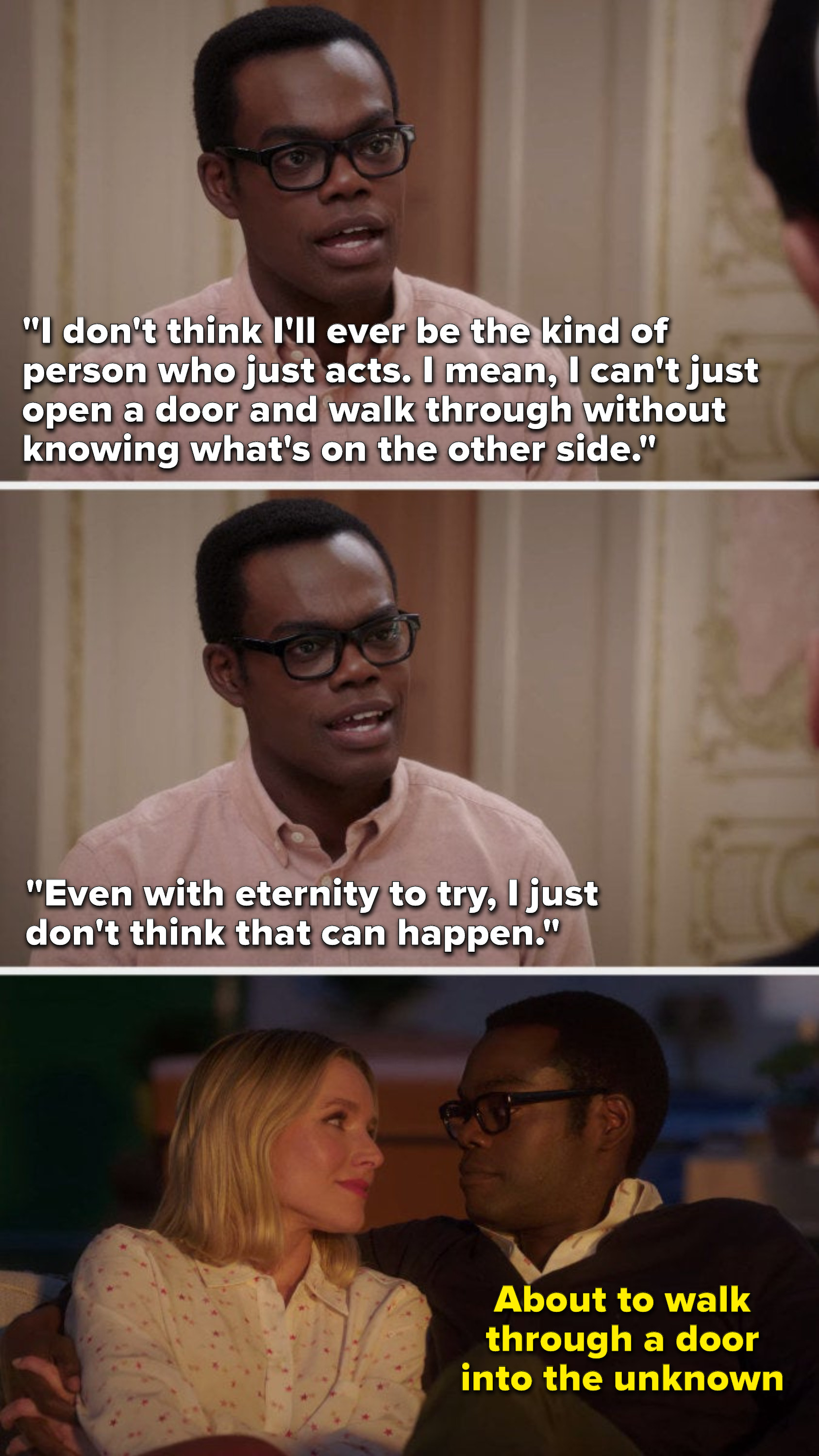 """Chidi says, """"I don't think I'll ever be the kind of person who just acts, I mean, I can't just open a door and walk through without knowing what's on the other side, even with eternity to try, I just don't think that can happen"""""""