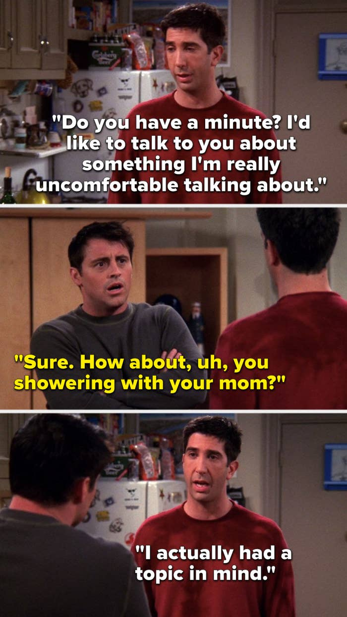 "Ross says, ""Do you have a minute, I'd like to talk to you about something I'm really uncomfortable talking about,"" Joey says, ""Sure, how about, uh, you showering with your mom,"" and Ross says, ""I actually had a topic in mind"""