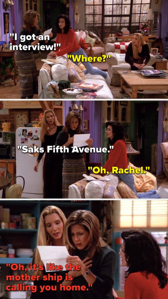 "Rachel says, ""I got an interview,"" Monica asks, ""Where,"" Rachel says, ""Saks Fifth Avenue,"" Monica says, ""Oh, Rachel,"" and Phoebe says, ""Oh, it's like the mother ship is calling you home"""
