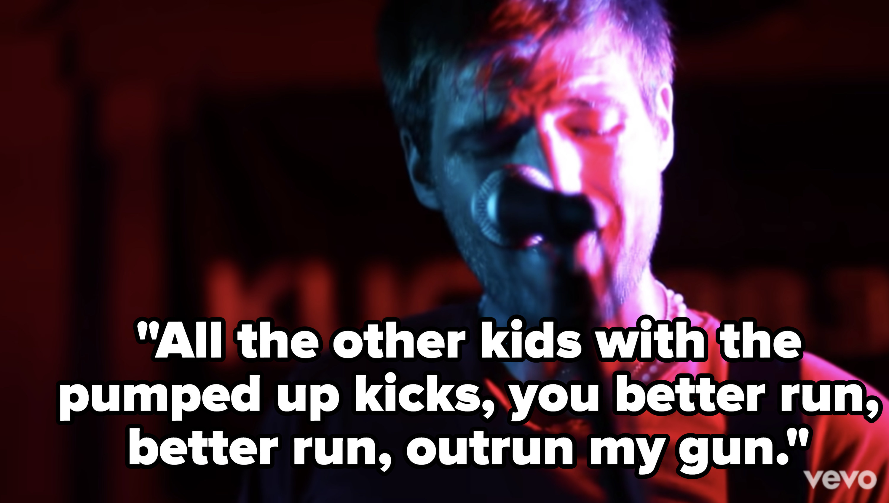 Lyrics: All the other kids with the pumped up kicks, you better run, better run, outrun my gun""