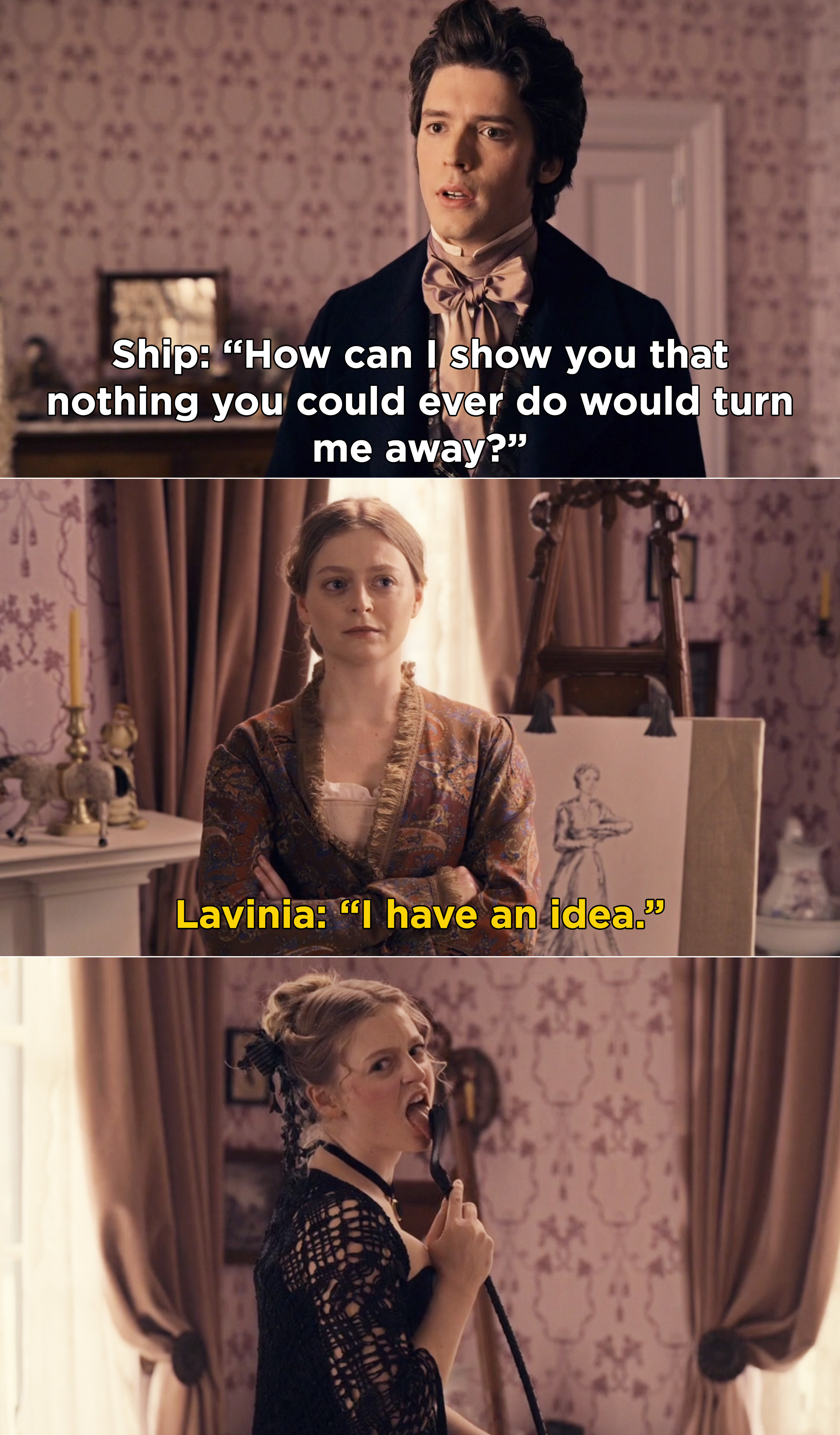 Ship saying nothing Lavinia can do would ever drive him away, and then Lavinia licking a whip while wearing all black