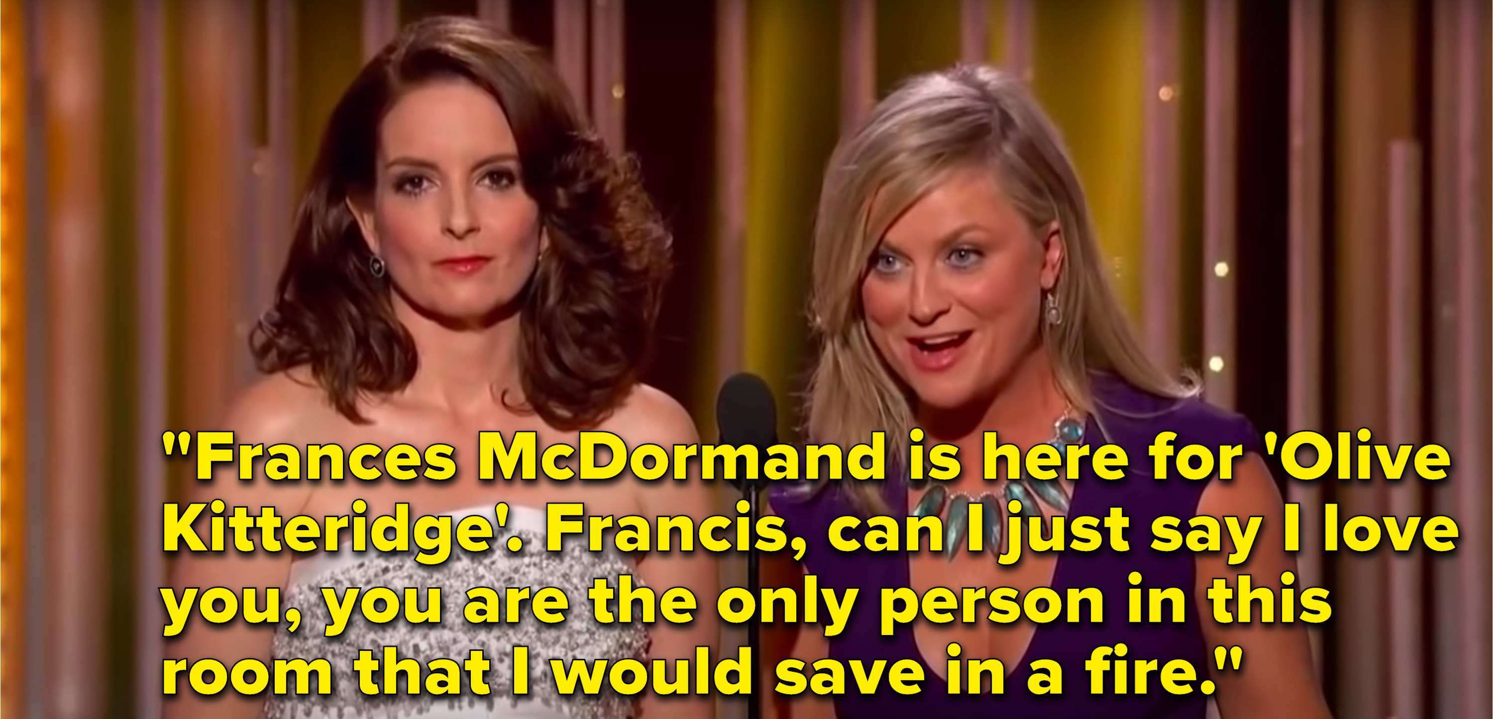 """Poehler says, """"Frances McDormand is here for 'Olive Kitteridge', Francis, can I just say I love you, you are the only person in this room that I would save in a fire"""""""