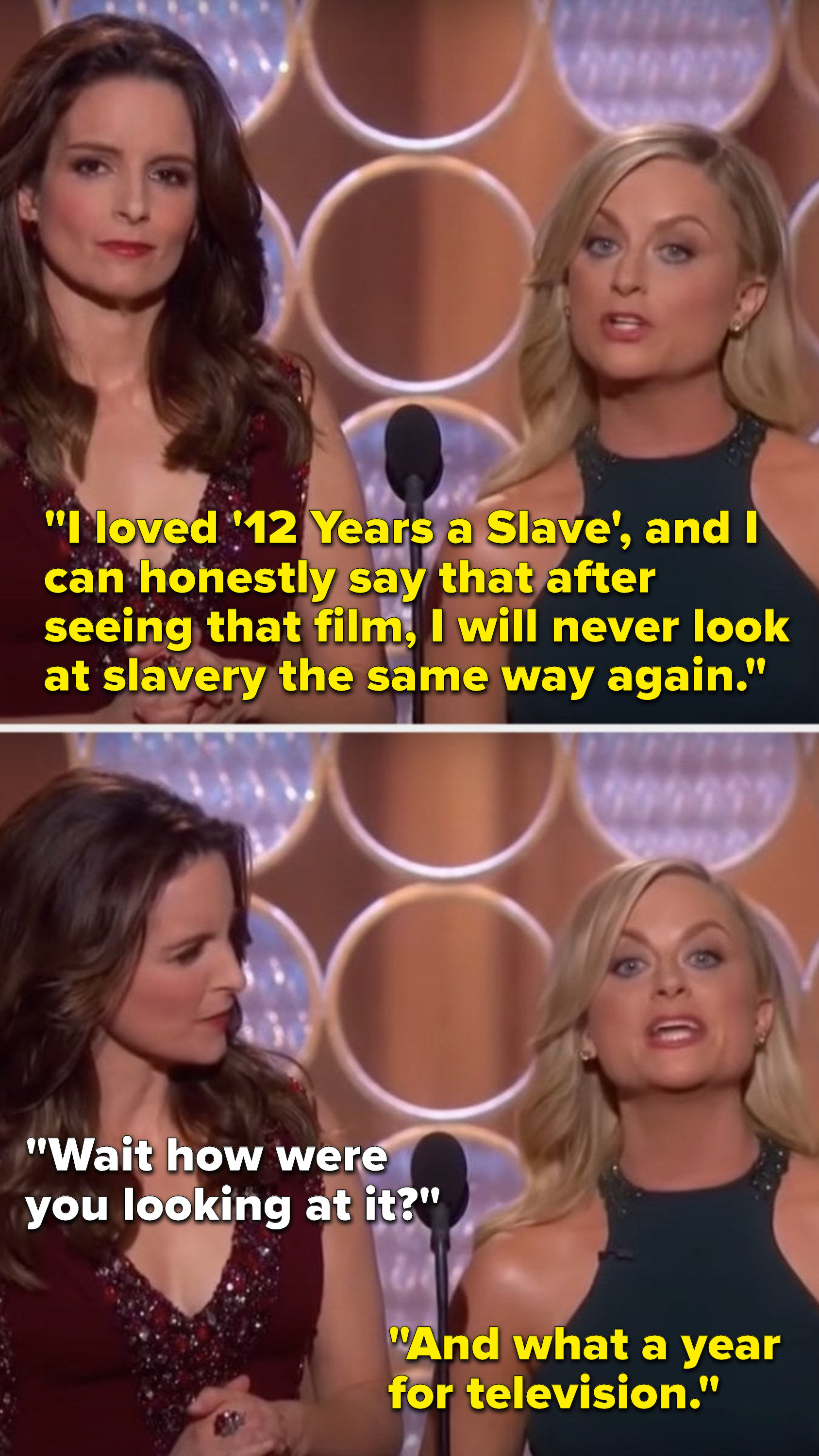 """Poehler says, """"I loved '12 Years a Slave', and I can honestly say that after seeing that film, I will never look at slavery the same way again,"""" Fey says, """"Wait how were you looking at it,"""" and Poehler says, """"And what a year for television"""""""