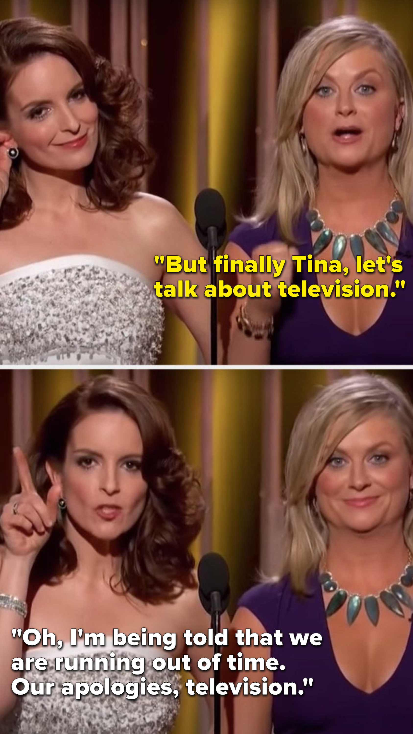 """Poehler says, """"But finally Tina, let's talk about television,"""" and Fey says, """"Oh, I'm being told that we are running out of time, our apologies, television"""""""