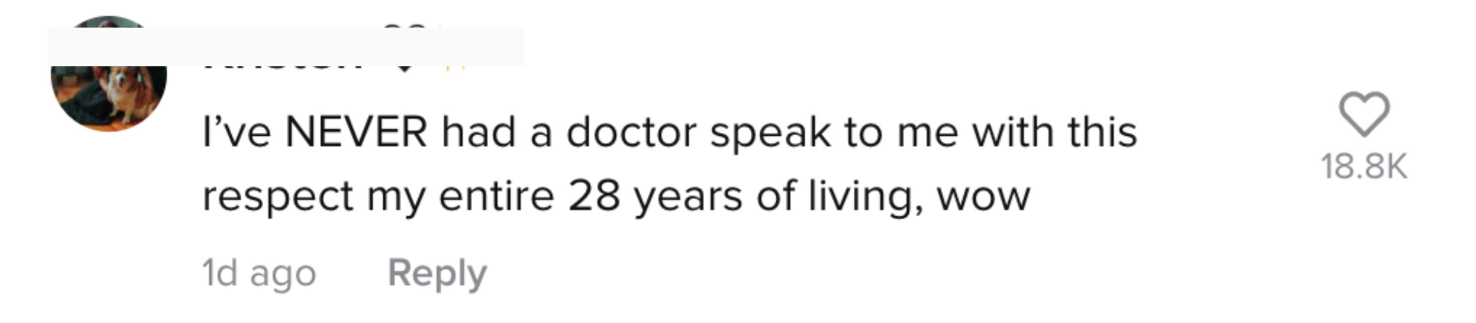 I've NEVER had a doctor speak to me with this respect [in} my entire 28 years of living, wow