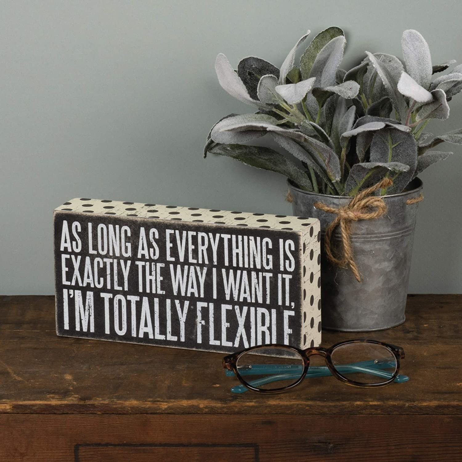 wooden sign that says as long as everything is exactly the way i want it, i'm totally flexible