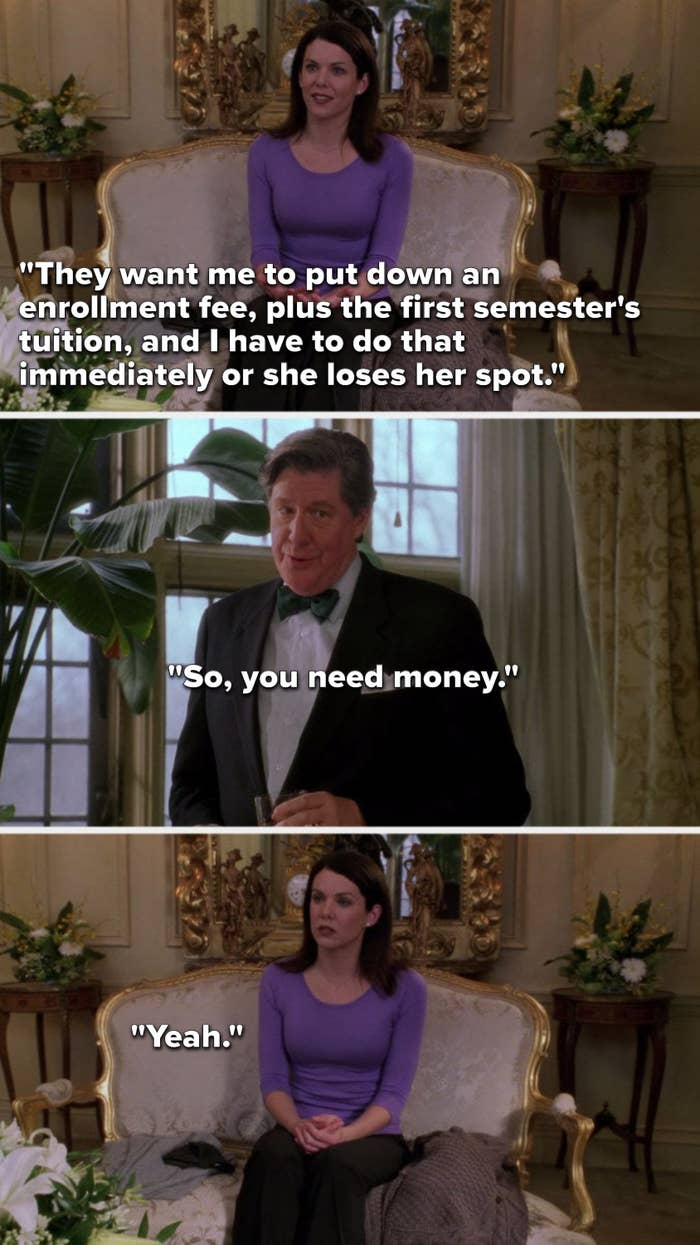 """Lorelai says, """"They want me to put down an enrollment fee, plus the first semester's tuition, and I have to do that immediately or she loses her spot,"""" Richard says, """"So, you need money,"""" and Lorelai unhappily says, """"Yeah"""""""