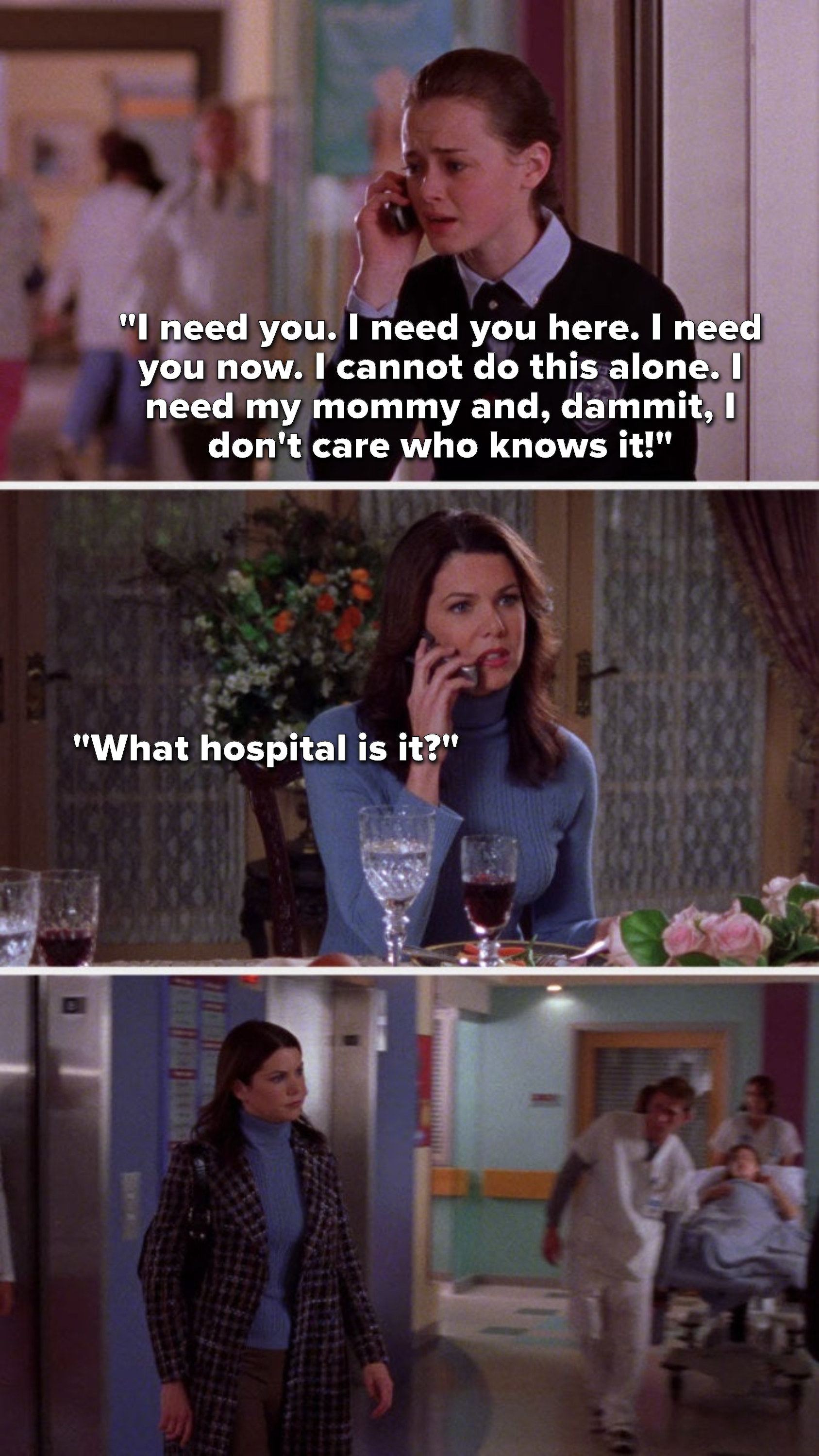 """Rory, on the phone, says, """"I need you. I need you here. I need you now. I cannot do this alone. I need my mommy and, dammit, I don't care who knows it,"""" Lorelai says, """"What hospital is it,"""" and then Lorelai goes to the hospital"""