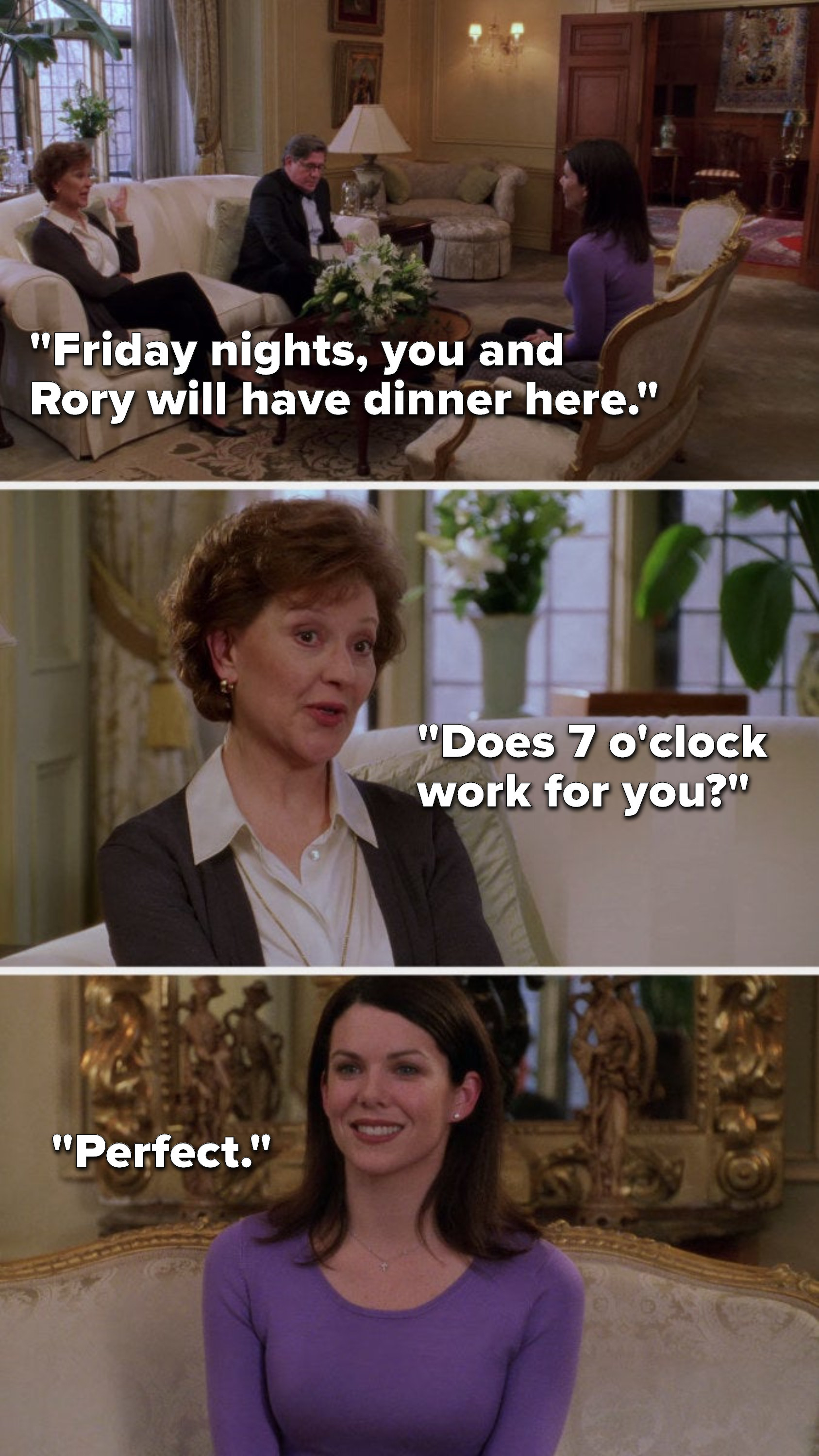 """Emily says, """"Friday nights, you and Rory will have dinner here. Does 7 o'clock work for you,"""" and Lorelai says, """"Perfect"""""""