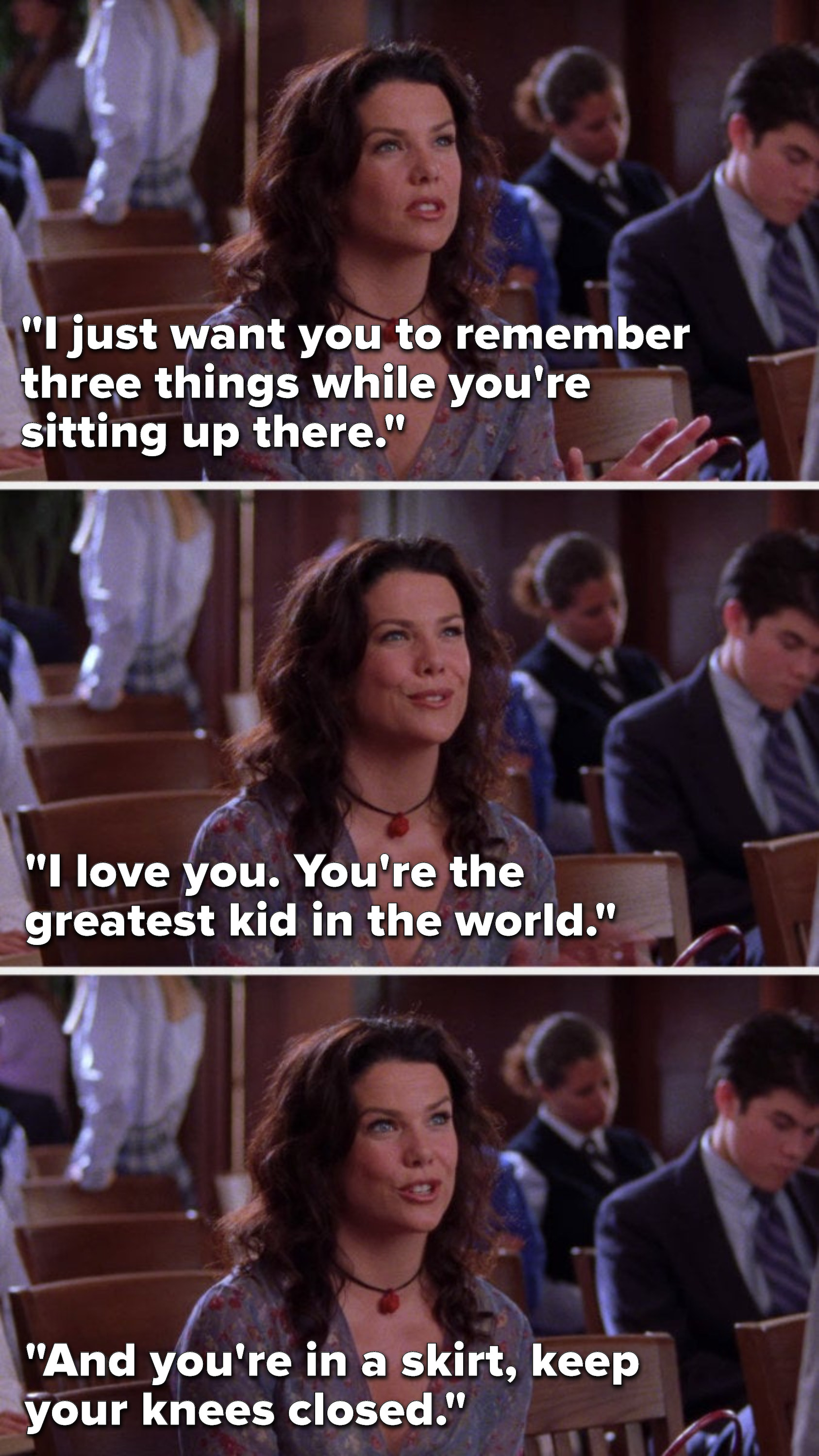 """Lorelai says, """"I just want you to remember three things while you're sitting up there. I love you. You're the greatest kid in the world. And you're in a skirt. Keep your knees closed."""""""