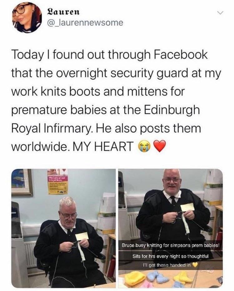 tweet reading Today I found out through Facebook that the overnight security guard at my work knits boots and mittens for premature babies at the Edinburgh Royal Infirmary. He also posts them worldwide. MY HEART