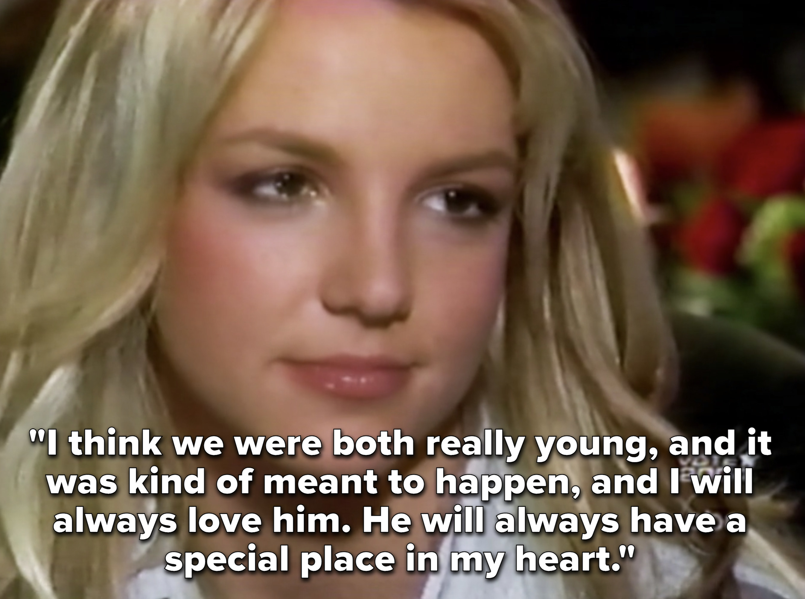 Britney explaining that they were both very young, and that she'll always love justin and he'll always have a special place in her heart