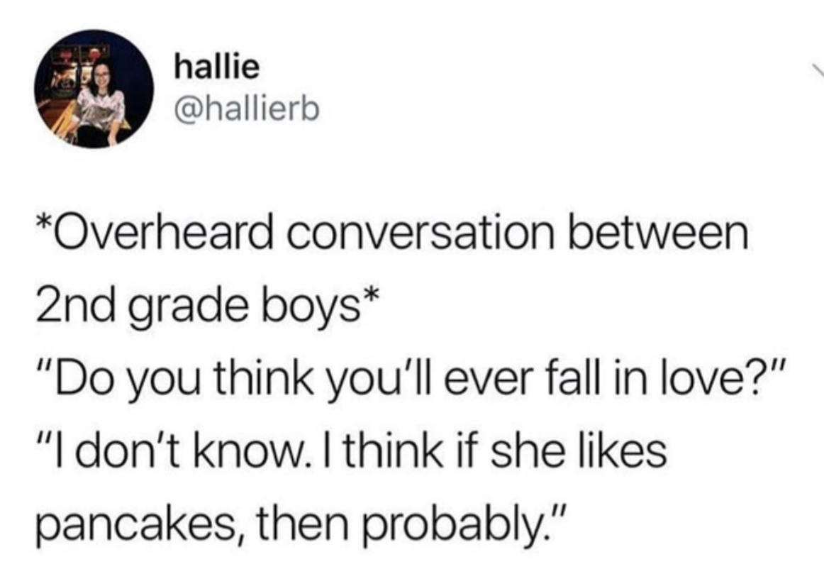 """tweet reading *Overheard conversation between 2nd grade boys* """"Do you think you'll ever fall in love?"""" """"I don't know. I think if she likes pancakes, then probably."""""""