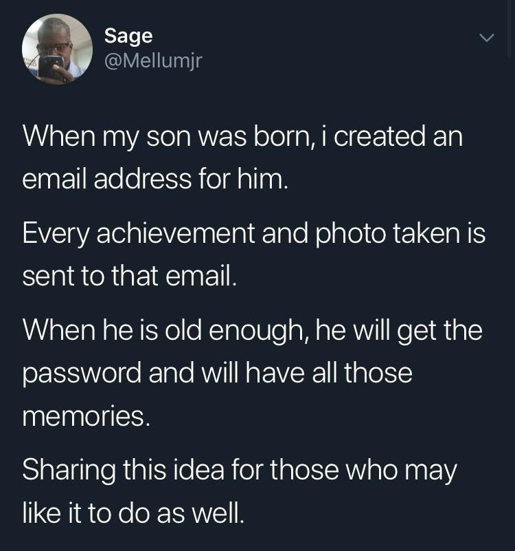 tweet reading When my son was born, i created an email address for him. Every achievement and photo taken is sent to that email.  When he is old enough, he will get the password and will have all those memories.