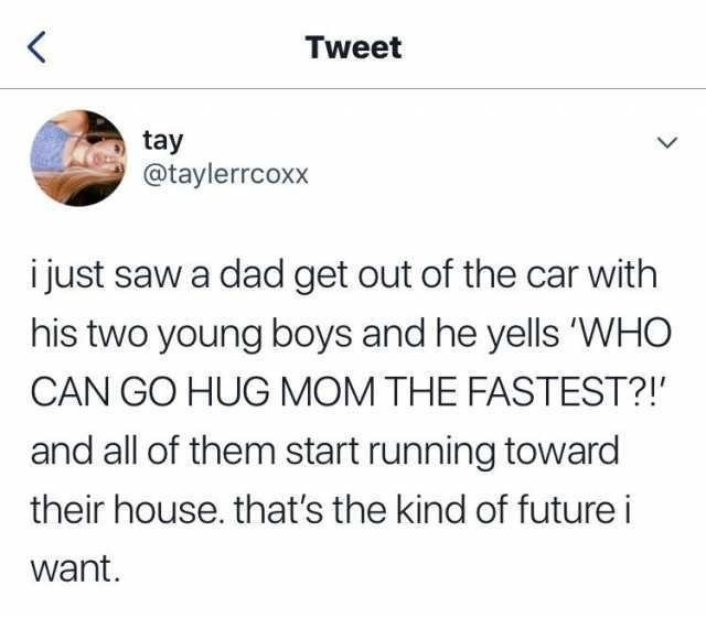 tweet reading i just saw a dad get out of the car with his two young boys and he yells 'WHO CAN GO HUG MOM THE FASTEST?!' and all of them start running toward their house. that's the kind of future i want.