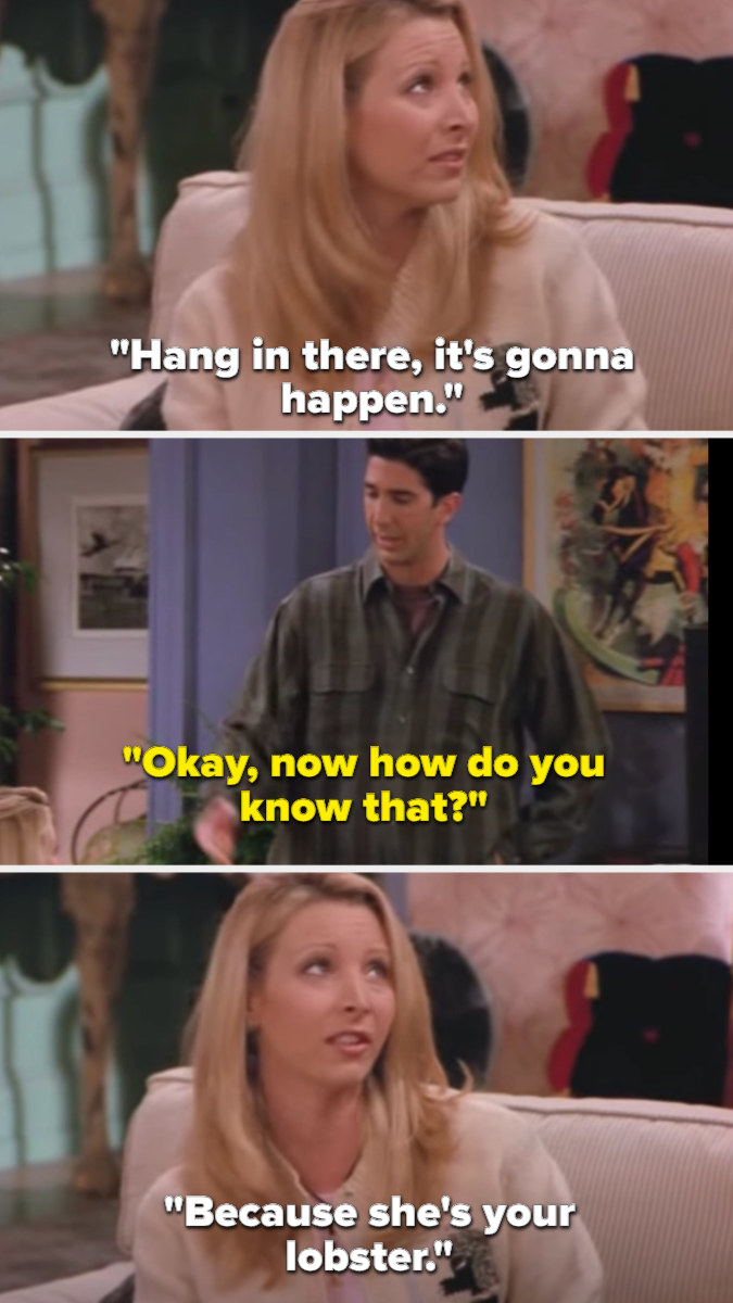 Phoebe tells Ross to hang in there because it will happen, which she knows since Rachel is his lobster