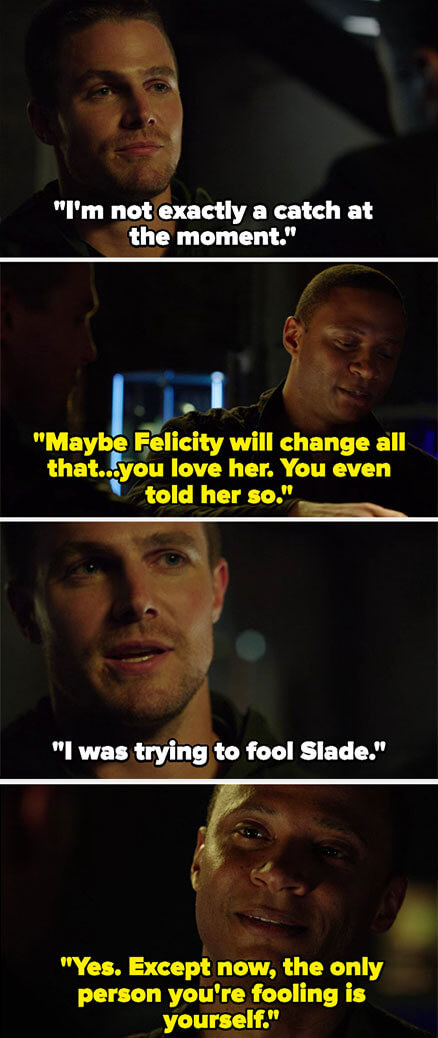 Oliver says he's not a catch, and Diggle says Felicity can change that, and that Oliver loves her. Oliver says he was just fooling Slade, and Diggle says he's only fooling himself