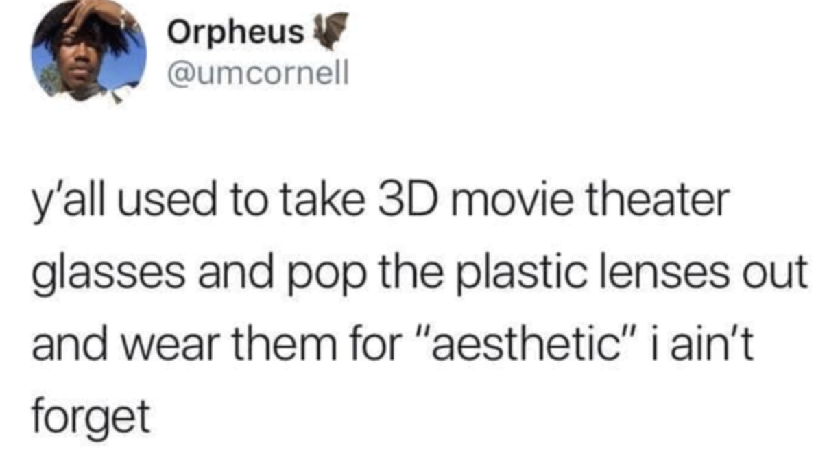 tweet reading y'all used to take 3d movie theater glasses and pop the lenses out for the aesthetic i aint forget