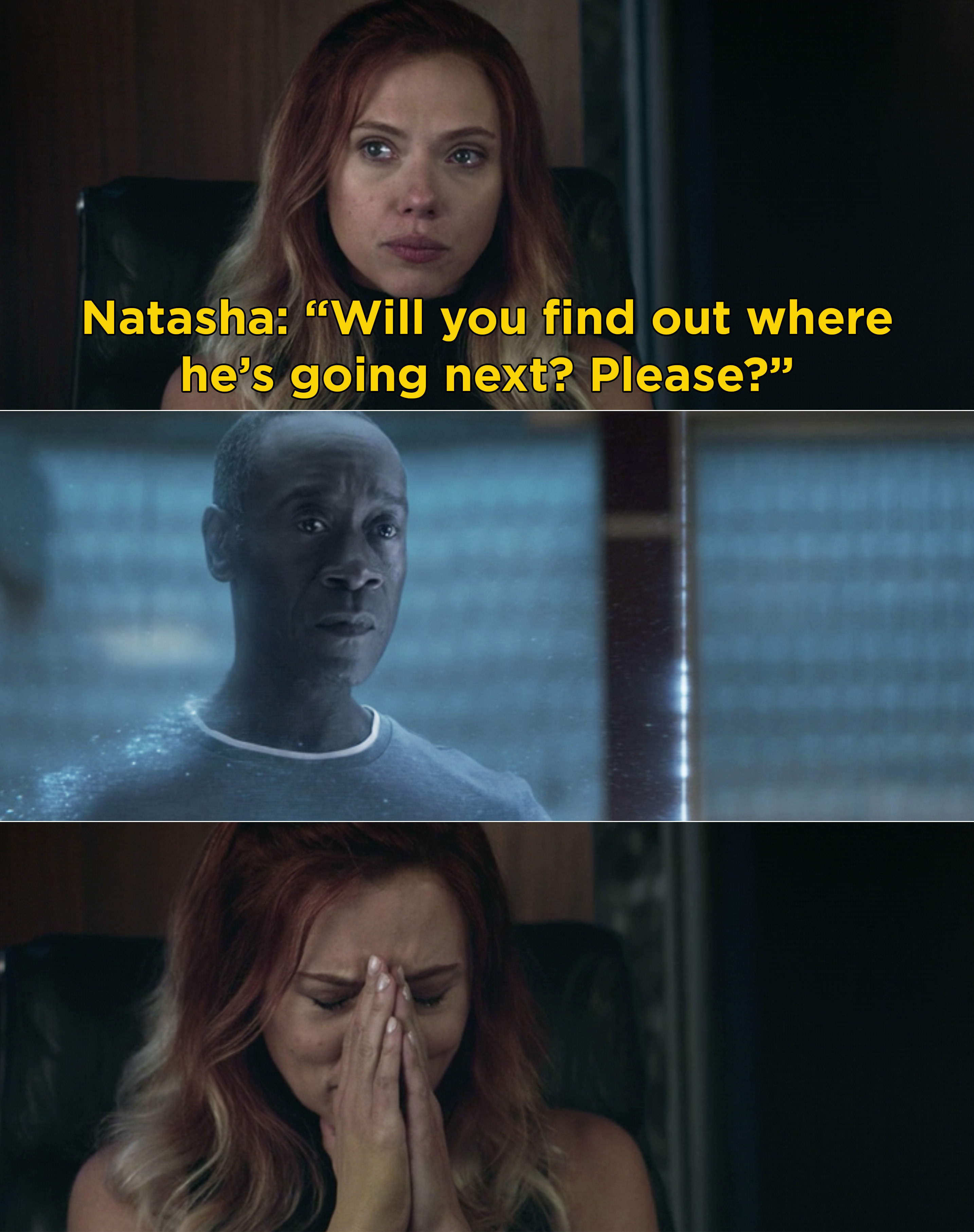 """Natasha telling Rhodey, """"Will you find out where he's going next? Please?"""" And then Natasha crying"""