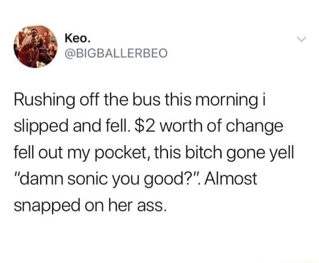 tweet reading rushing off the bus this morning i slipped and fell and change fell out of my pocket and a random person said damn sonic are you good