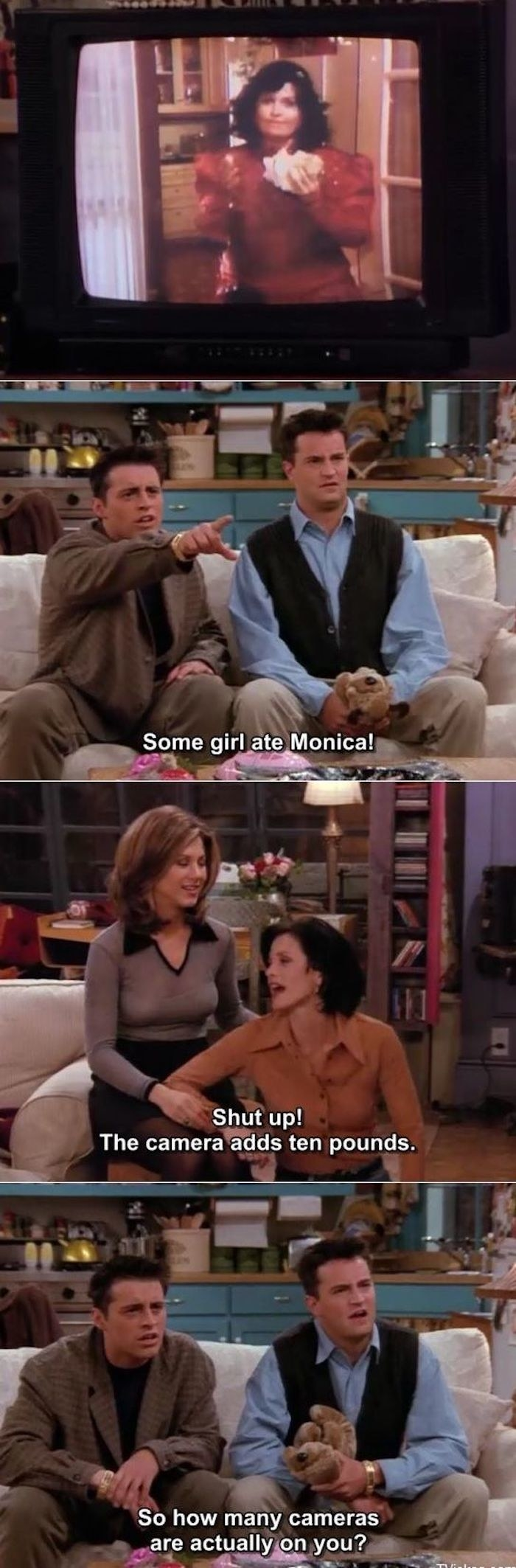"Monica telling Joey and Chandler the camera adds 10 pounds after they made fun of her weight as a high schooler; Chandler's response: ""So how many cameras are actually on you?"""