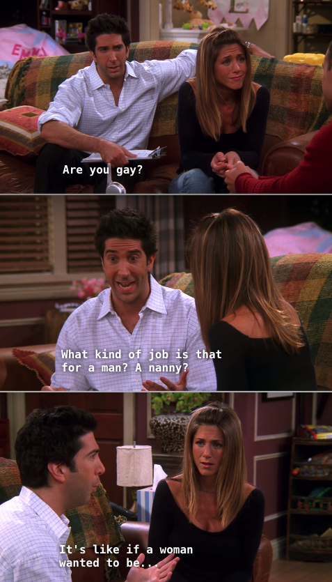 "Ross questioning Sandy and Rachel during the job interview, saying: ""What kind of job is that for a man? A nanny?"""