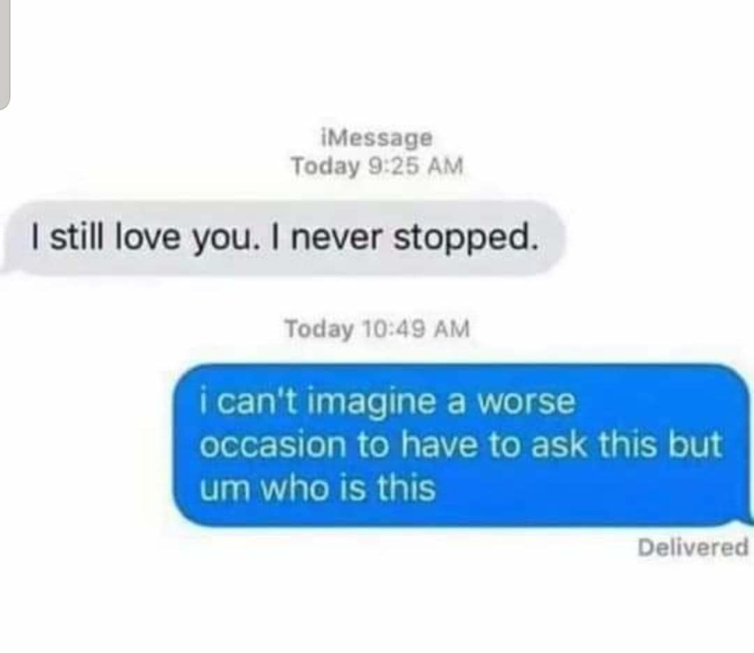 text message reading i still love you i never stopped and the other person says i can't image a worse time to have to ask this but who is this